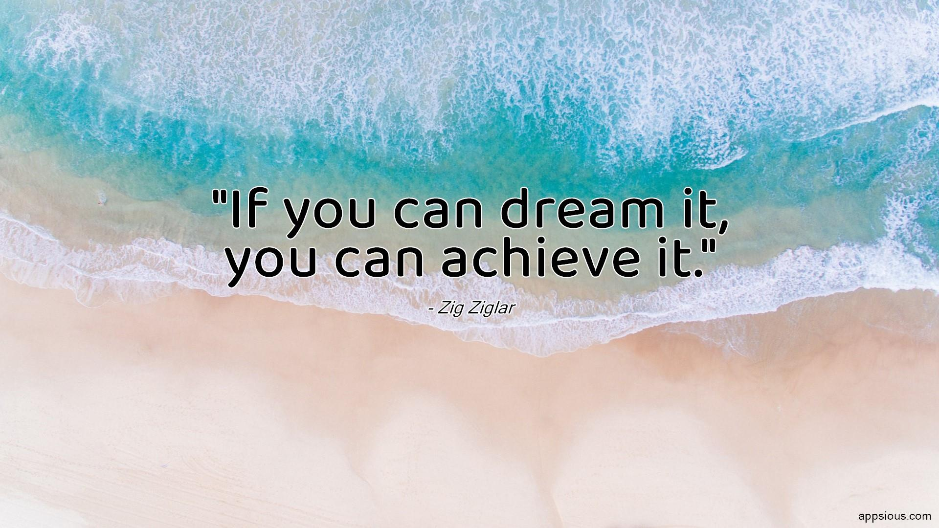 If you can dream it, you can achieve it.