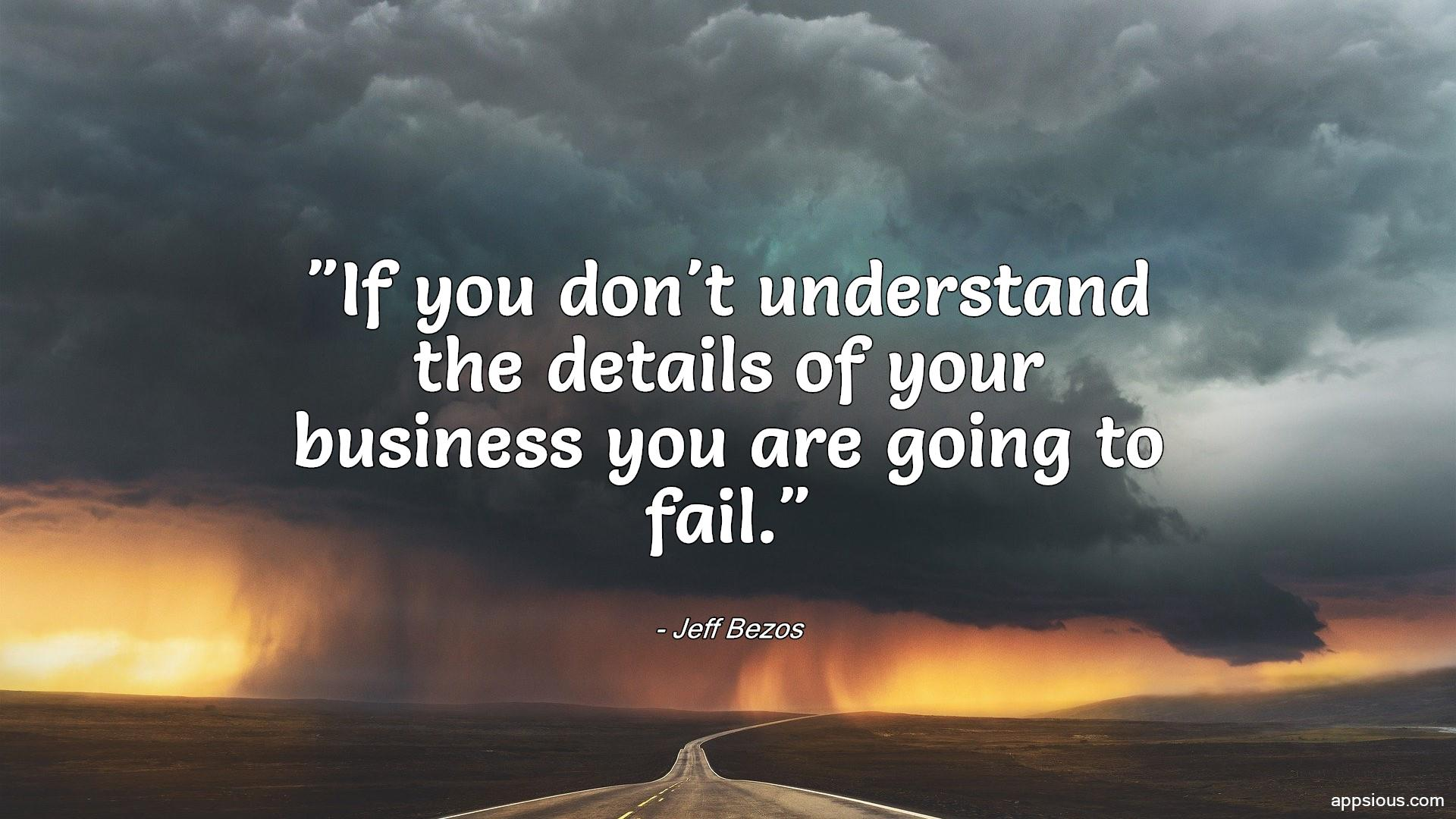 If you don't understand the details of your business you are going to fail.