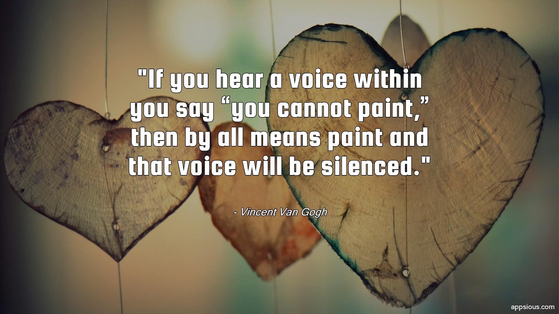 "If you hear a voice within you say ""you cannot paint,"" then by all means paint and that voice will be silenced."