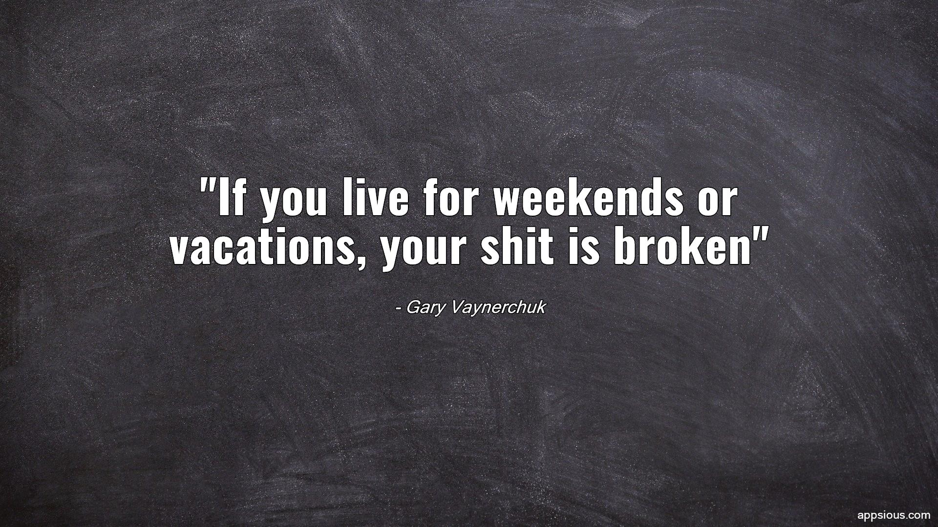 If you live for weekends or vacations, your shit is broken