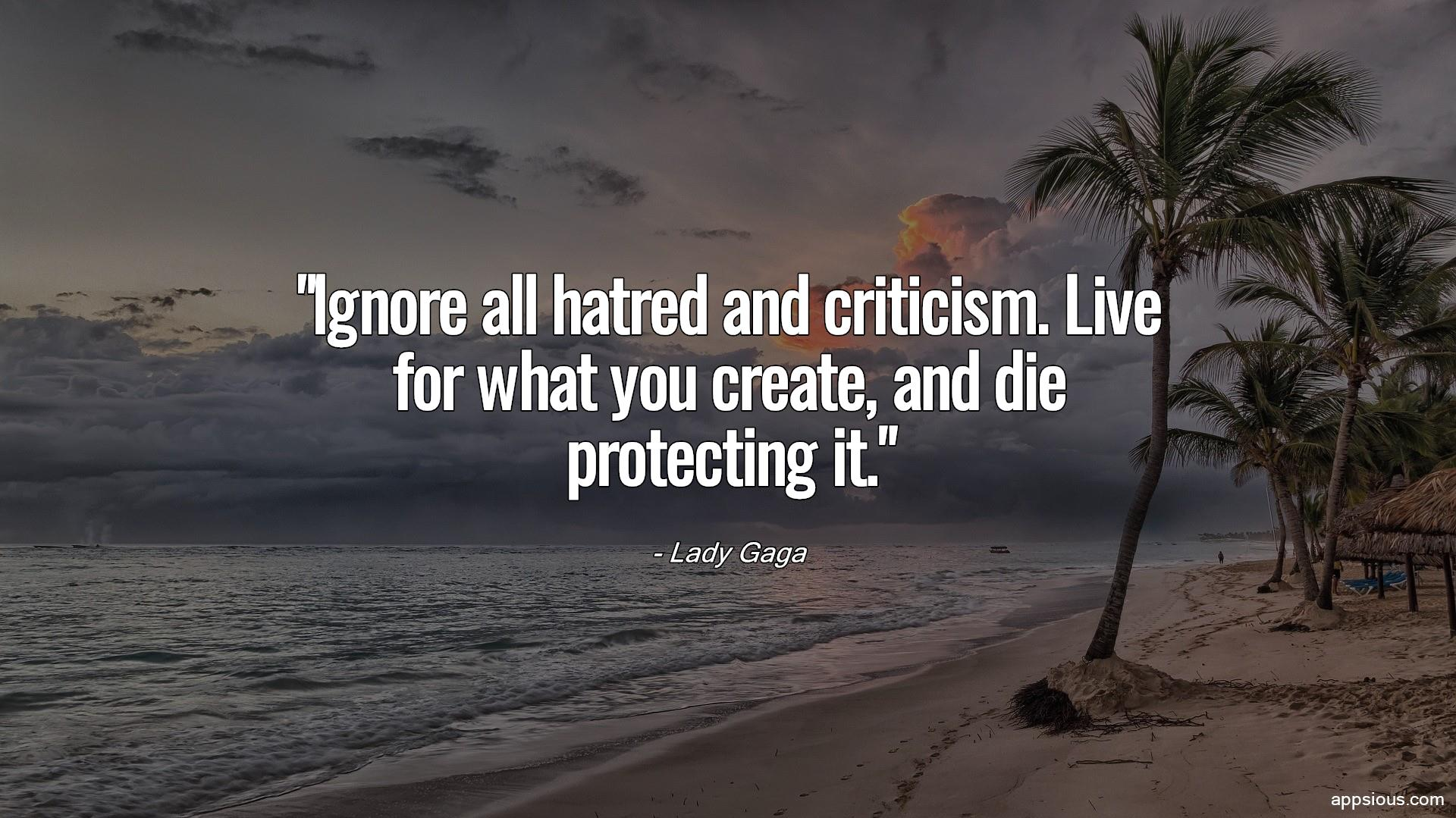 Ignore all hatred and criticism. Live for what you create, and die protecting it.