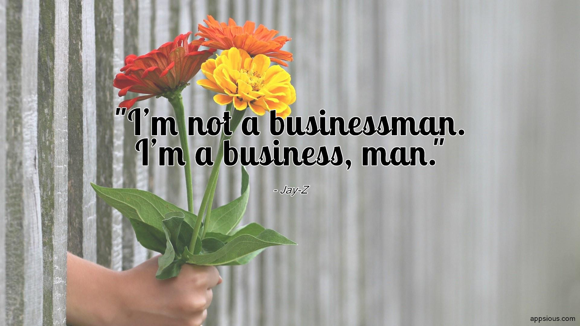 I'm not a businessman. I'm a business, man.