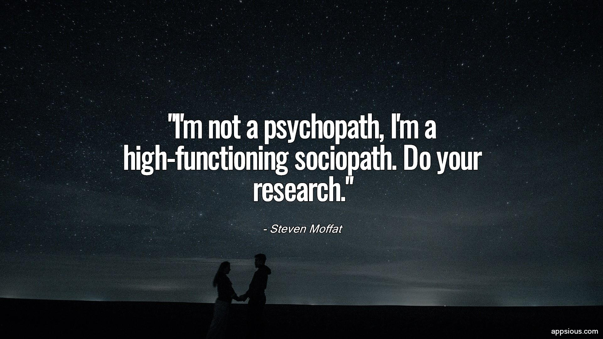 I'm not a psychopath, I'm a high-functioning sociopath. Do your research.