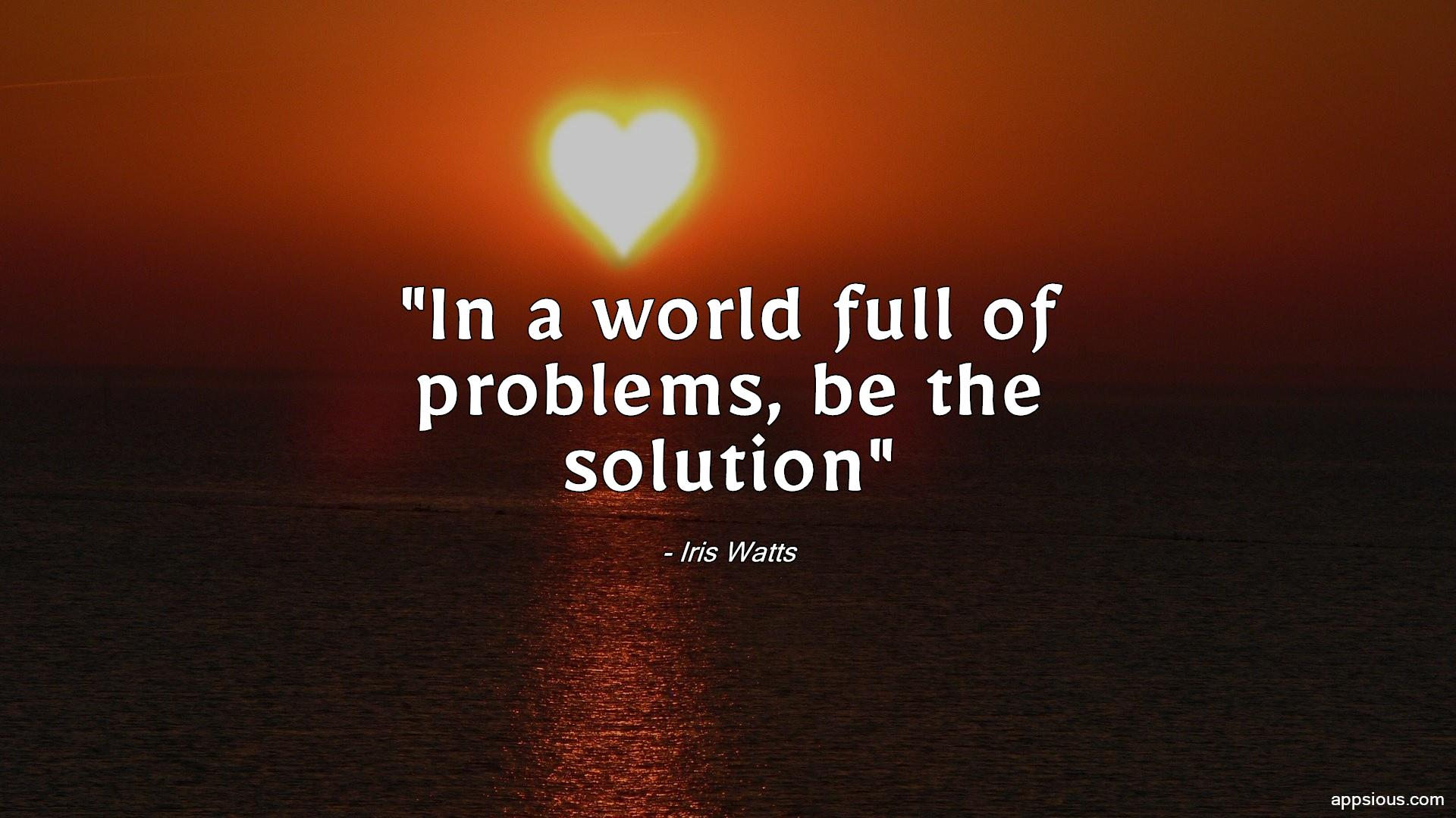 In a world full of problems, be the solution