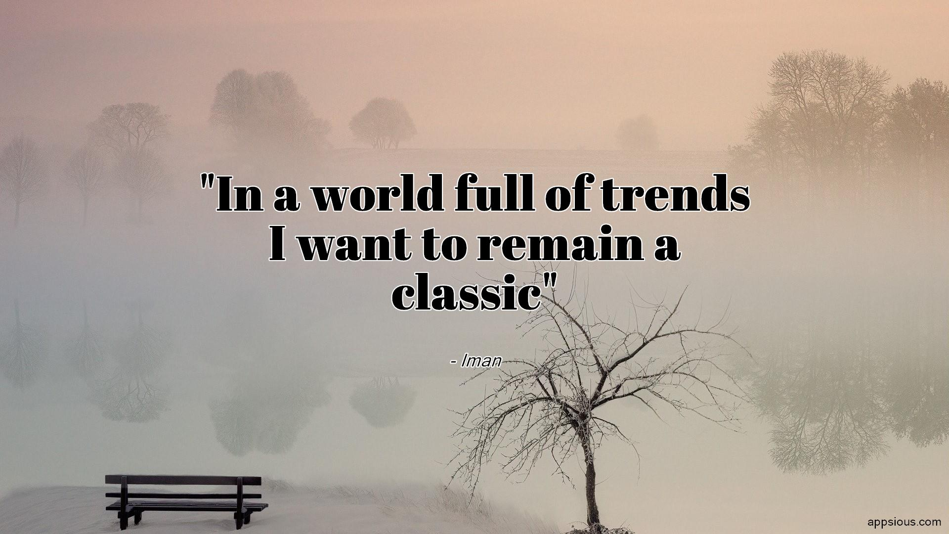 In a world full of trends I want to remain a classic