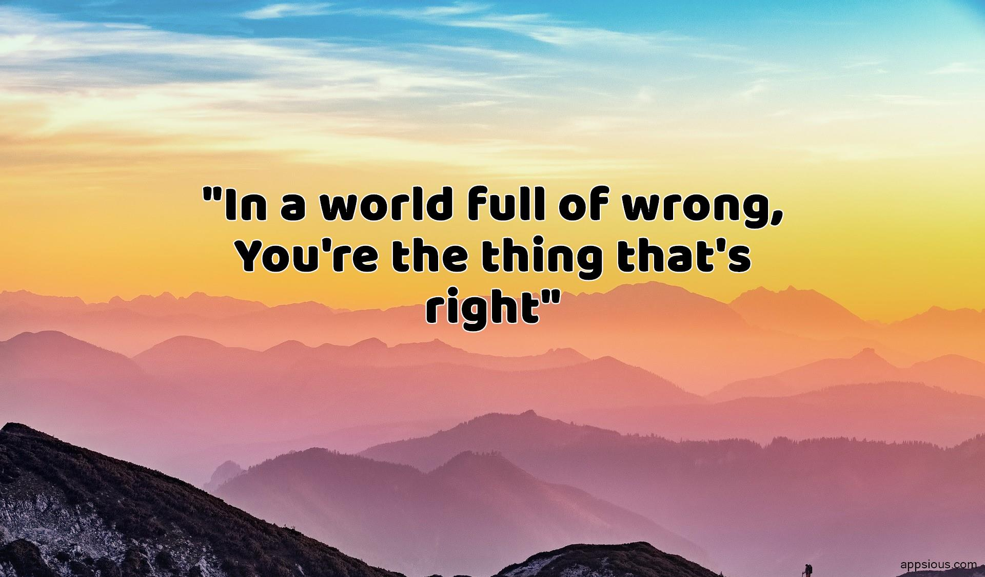 In a world full of wrong, You're the thing that's right