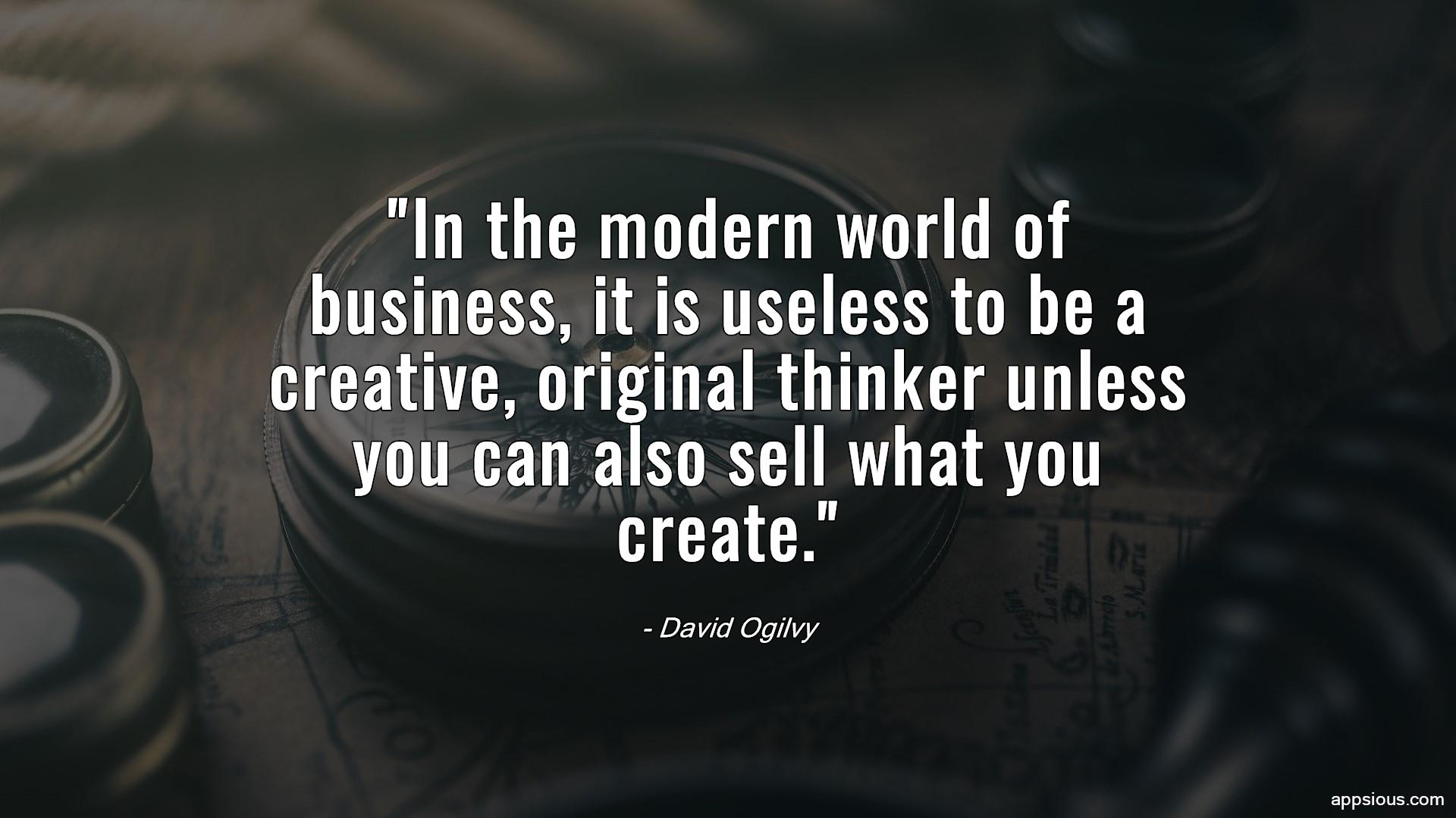 In the modern world of business, it is useless to be a creative, original thinker unless you can also sell what you create.