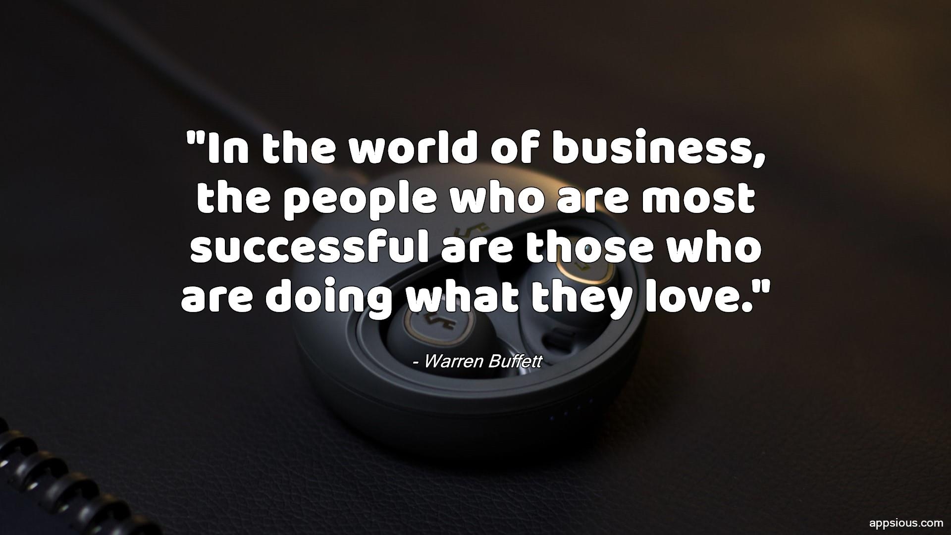 In the world of business, the people who are most successful are those who are doing what they love.