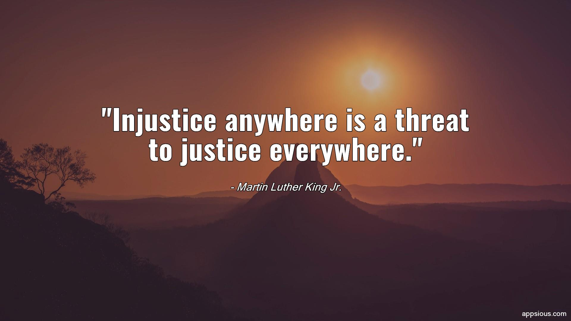Injustice anywhere is a threat to justice everywhere.