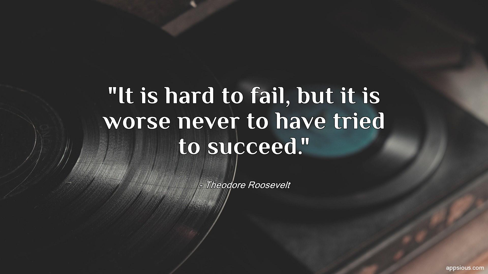 It is hard to fail, but it is worse never to have tried to succeed.