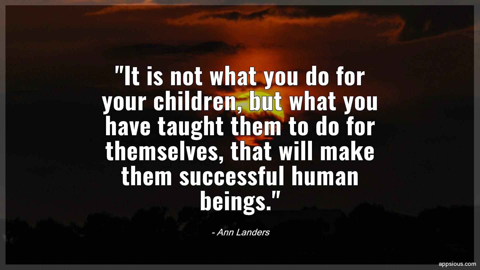 It is not what you do for your children, but what you have taught them to do for themselves, that will make them successful human beings.
