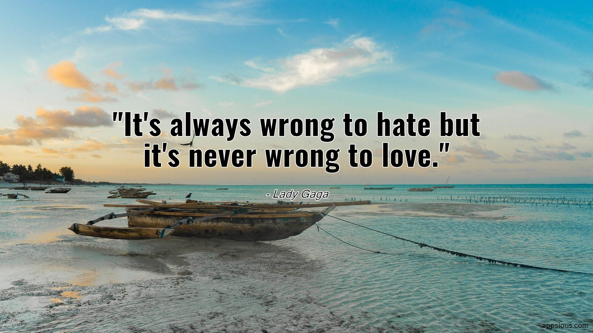 It's always wrong to hate but it's never wrong to love.