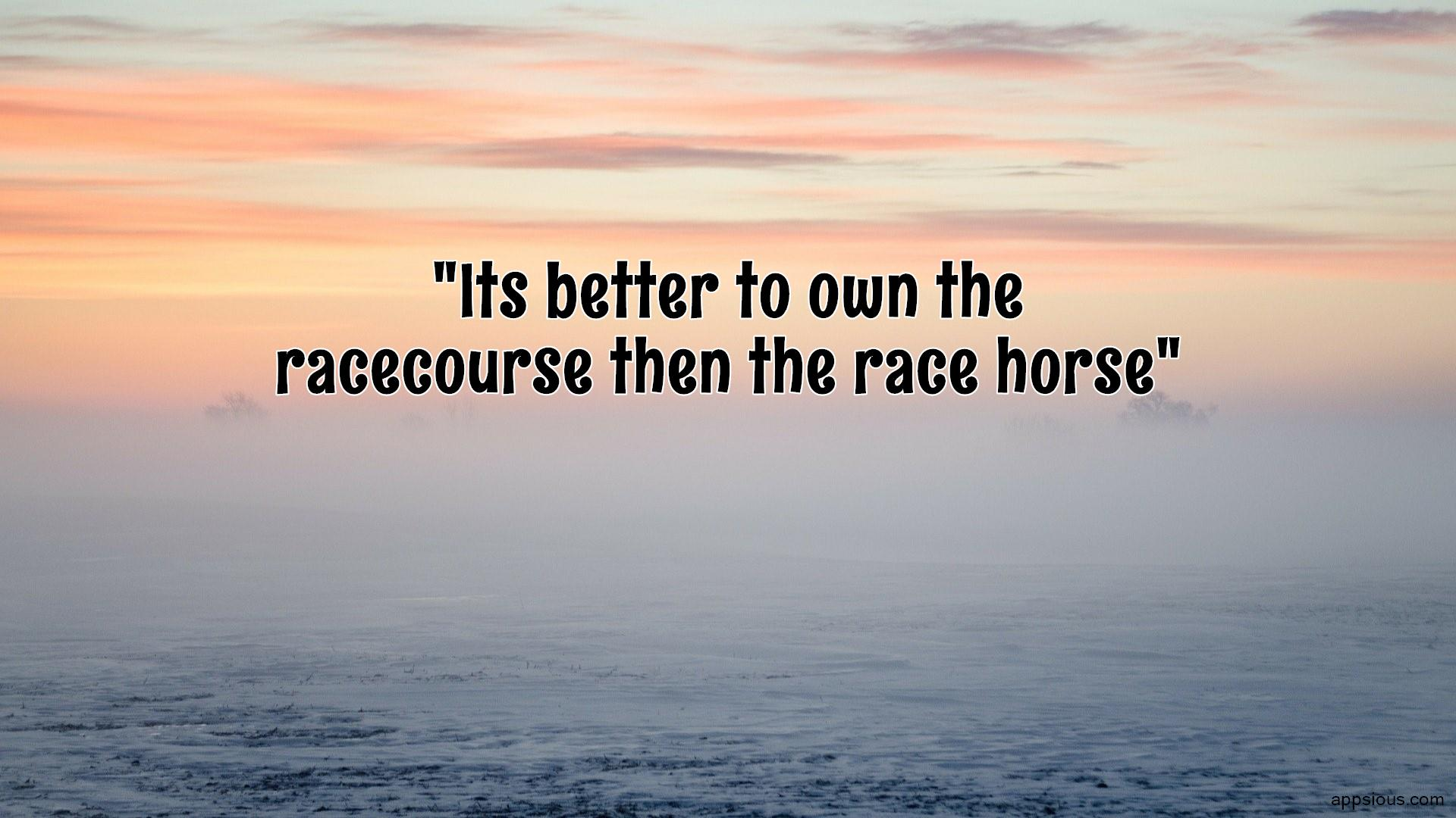 Its better to own the racecourse then the race horse