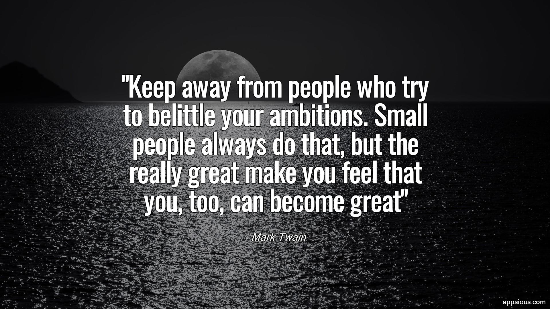 Keep away from people who try to belittle your ambitions. Small people always do that, but the really great make you feel that you, too, can become great