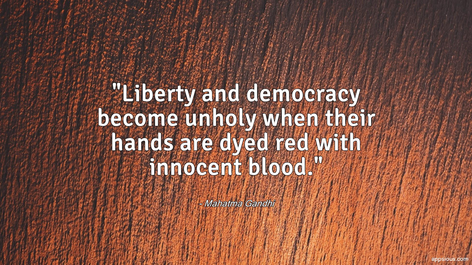 Liberty and democracy become unholy when their hands are dyed red with innocent blood.