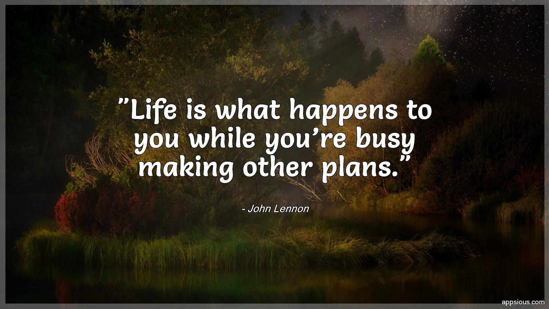 Life is what happens to you while you're busy making other plans.