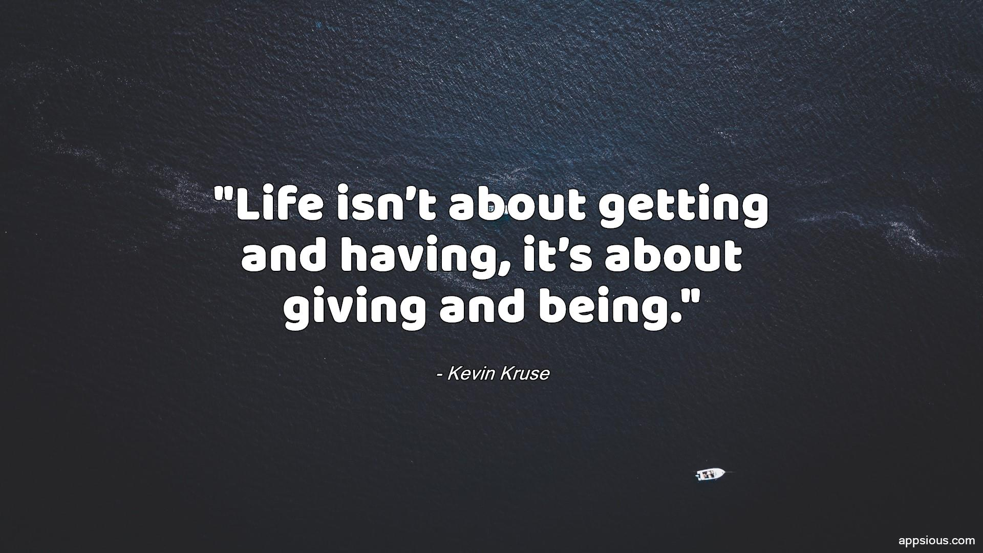 Life isn't about getting and having, it's about giving and being.