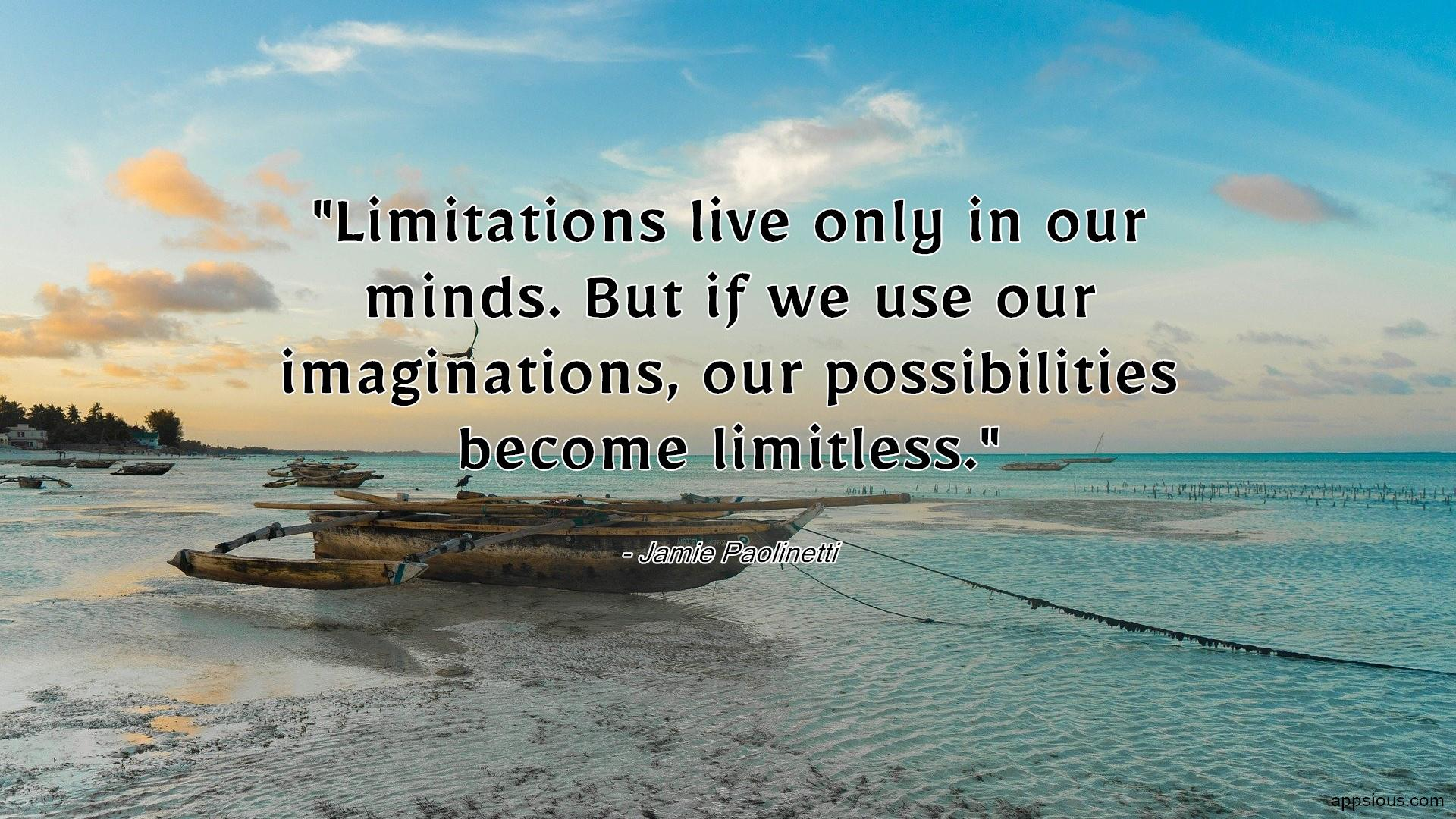 Limitations live only in our minds.  But if we use our imaginations, our possibilities become limitless.