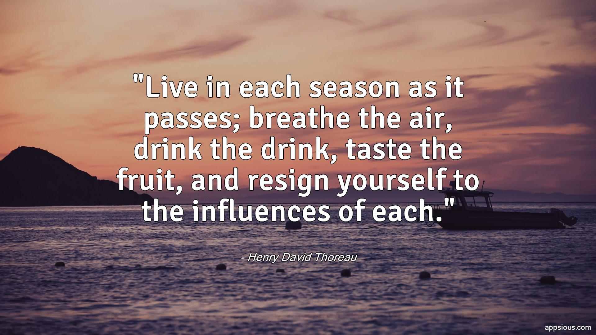 Live in each season as it passes; breathe the air, drink the drink, taste the fruit, and resign yourself to the influences of each.
