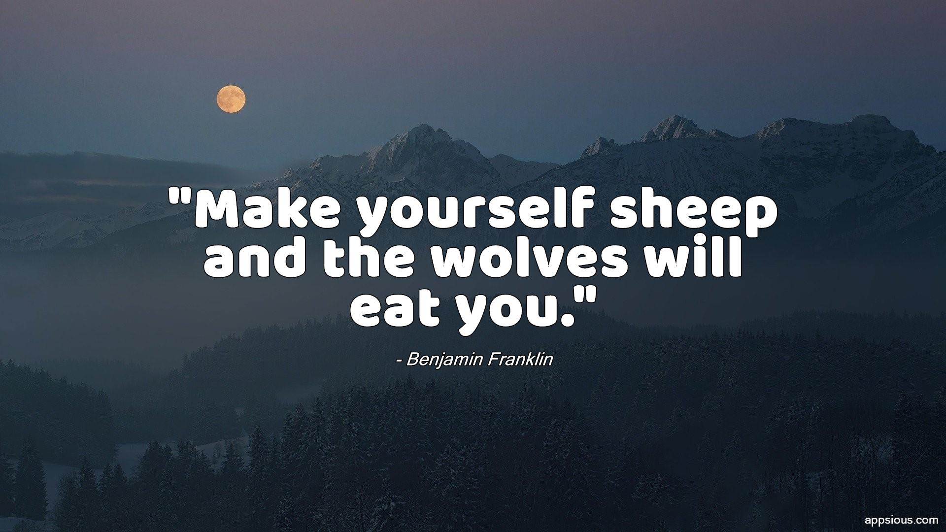 Make yourself sheep and the wolves will eat you.