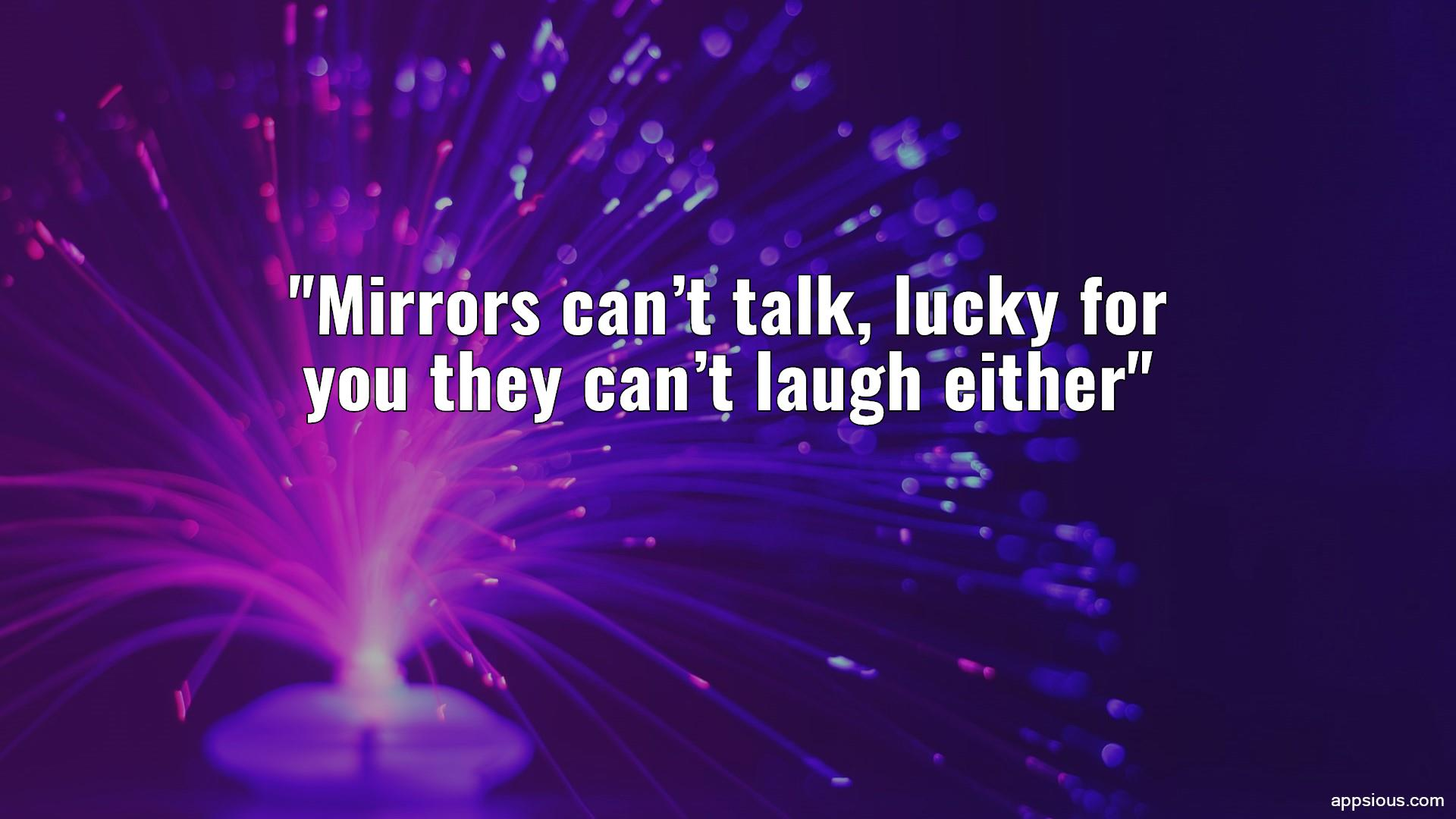 Mirrors can't talk, lucky for you they can't laugh either