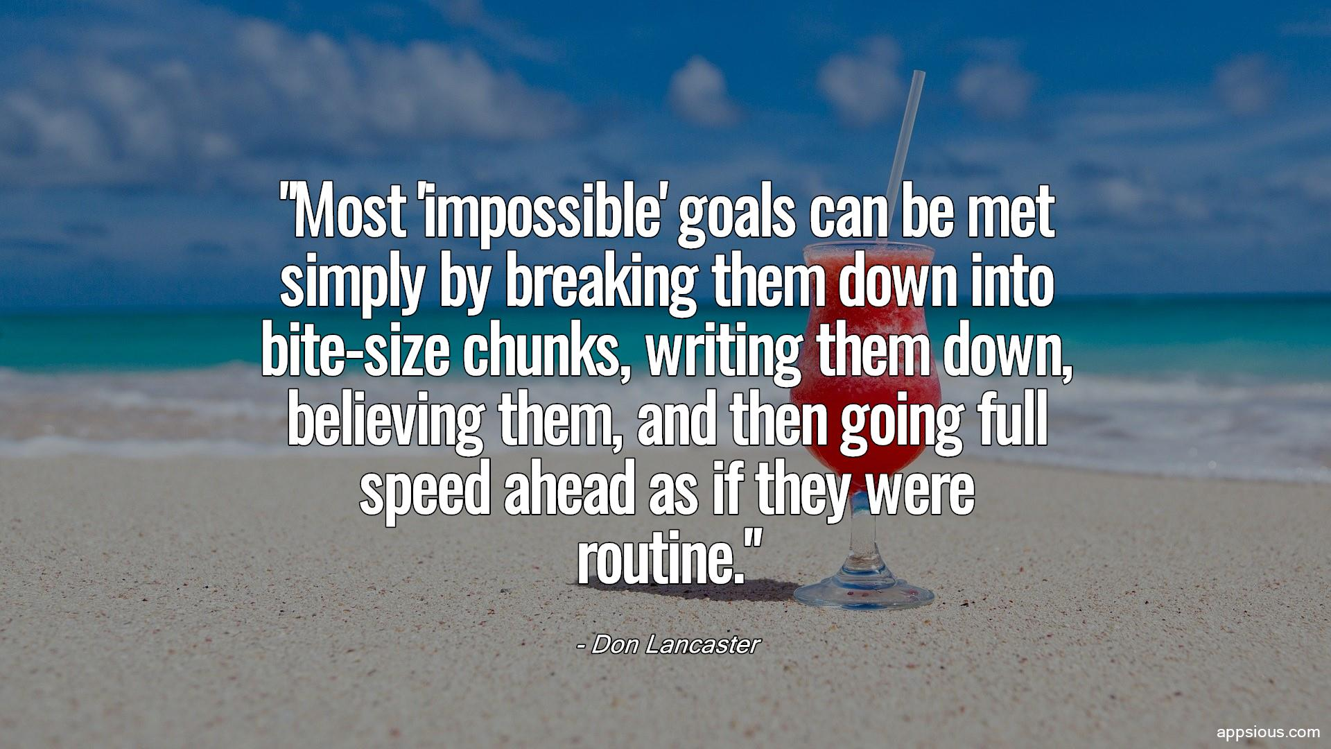 Most 'impossible' goals can be met simply by breaking them down into bite-size chunks, writing them down, believing them, and then going full speed ahead as if they were routine.