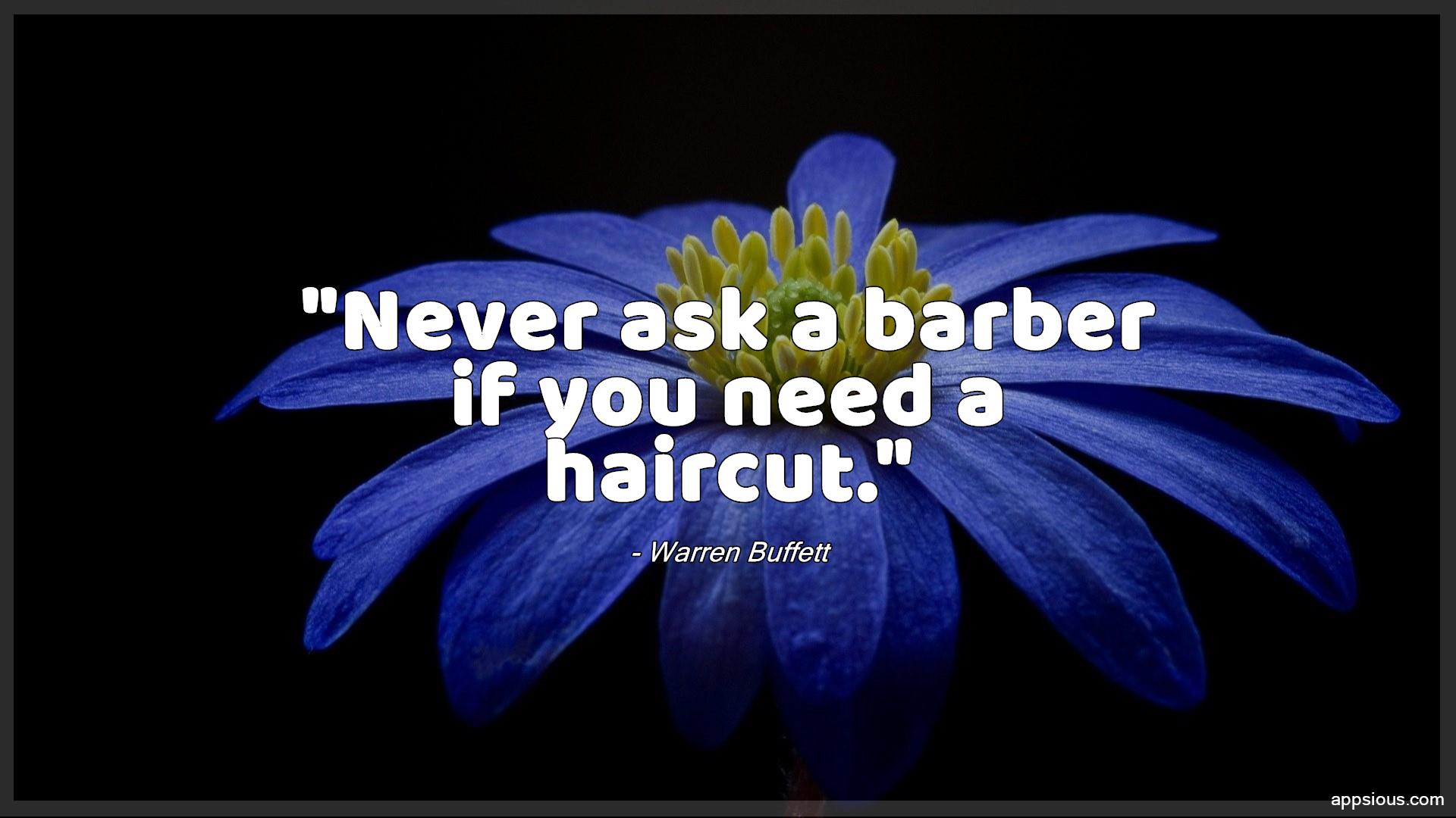 Never ask a barber if you need a haircut.