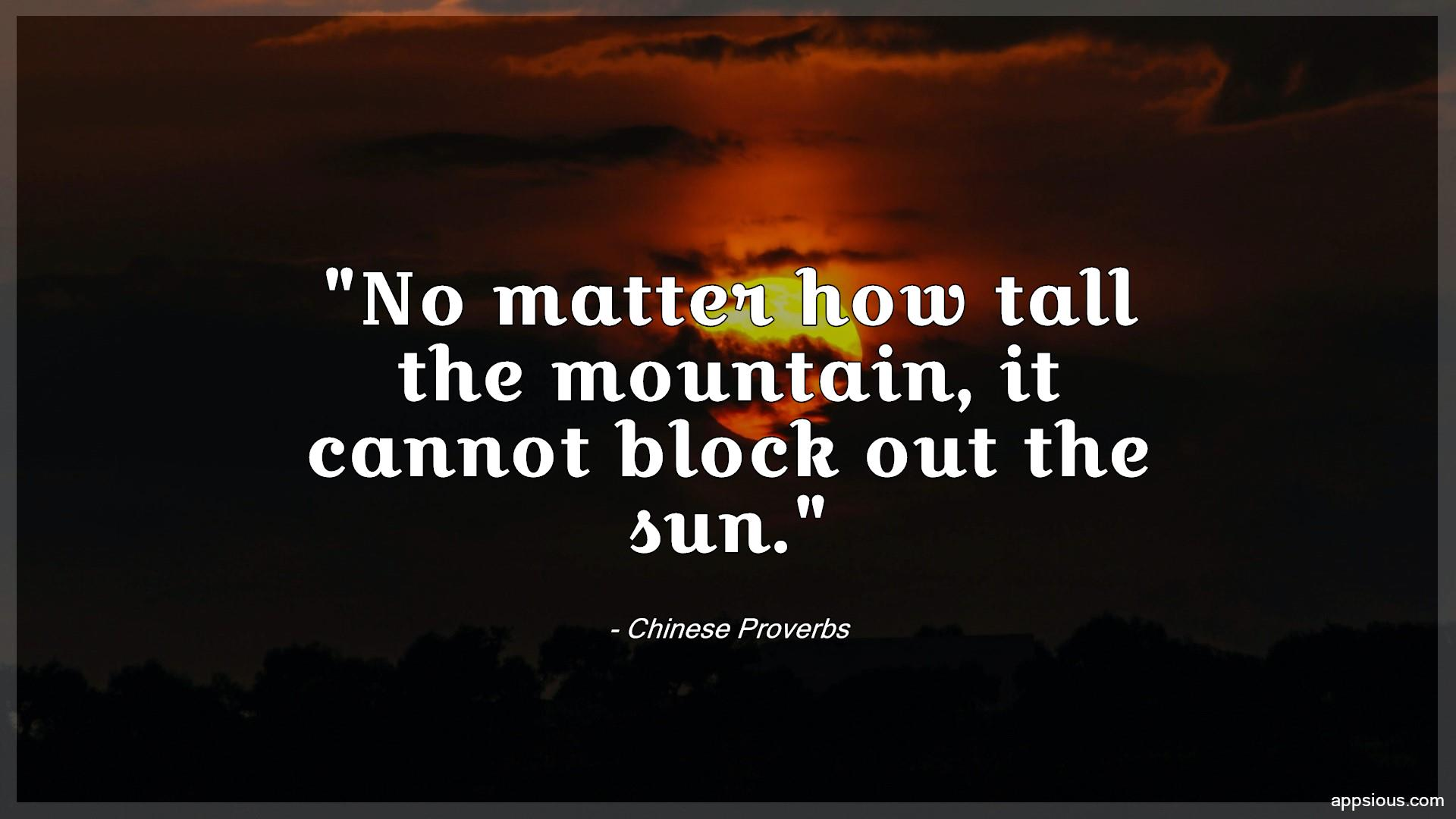 No matter how tall the mountain, it cannot block out the sun.