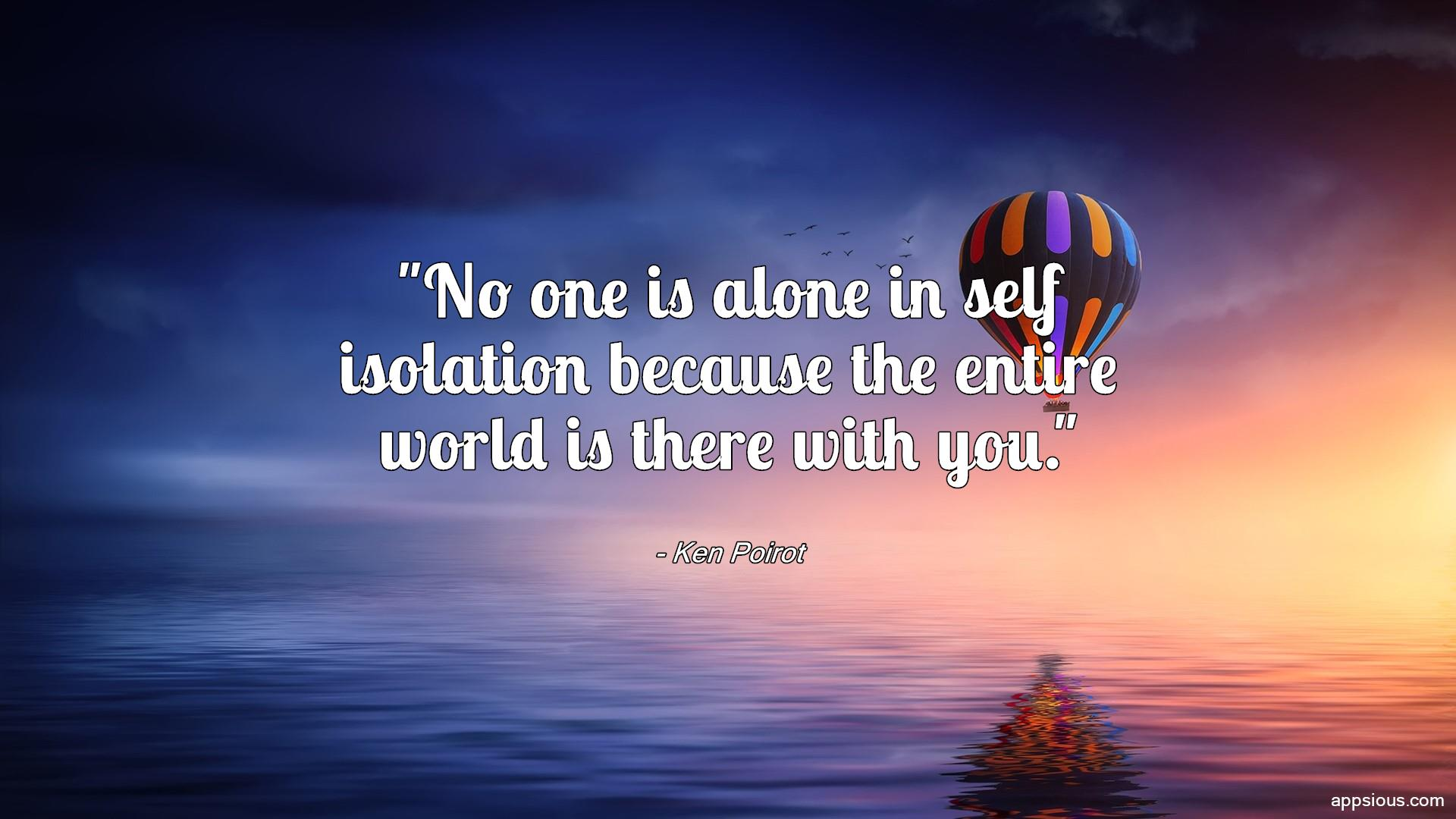 No one is alone in self isolation because the entire world is there with you.