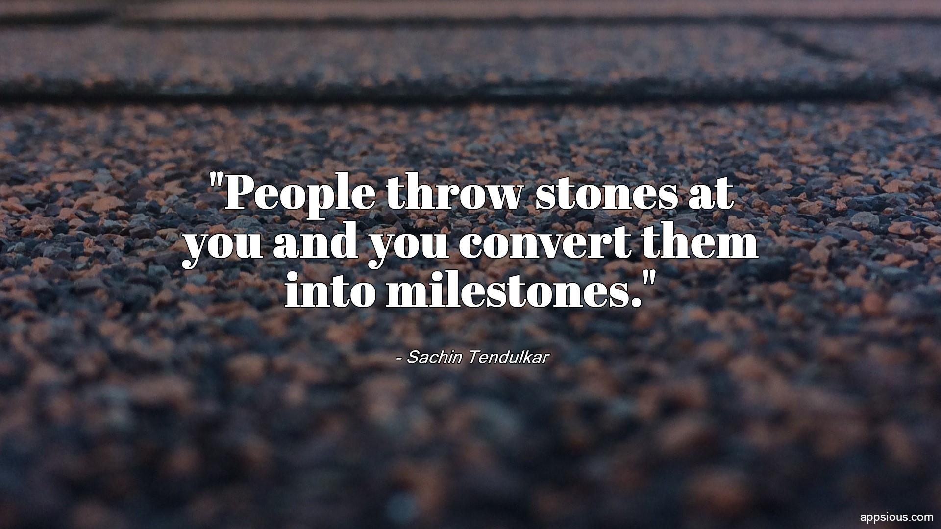 People throw stones at you and you convert them into milestones.