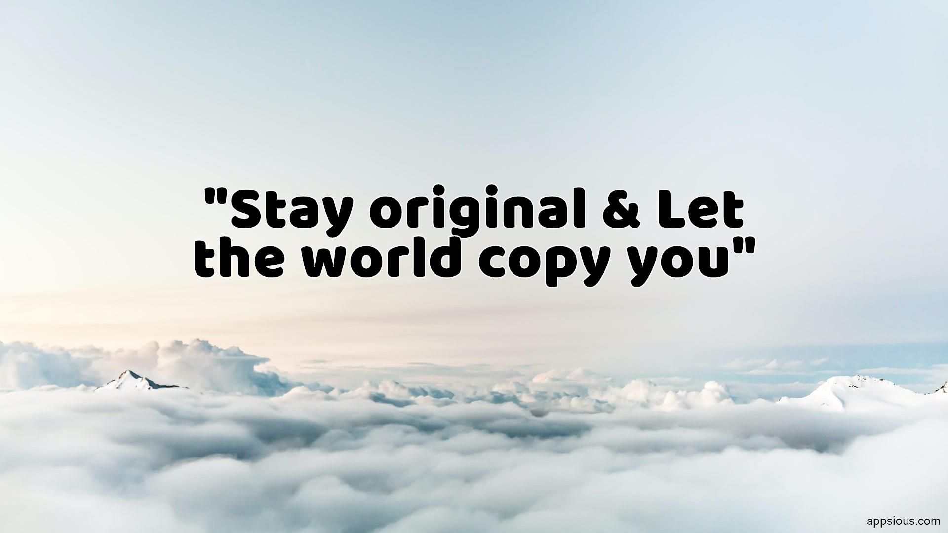 Stay original & Let the world copy you