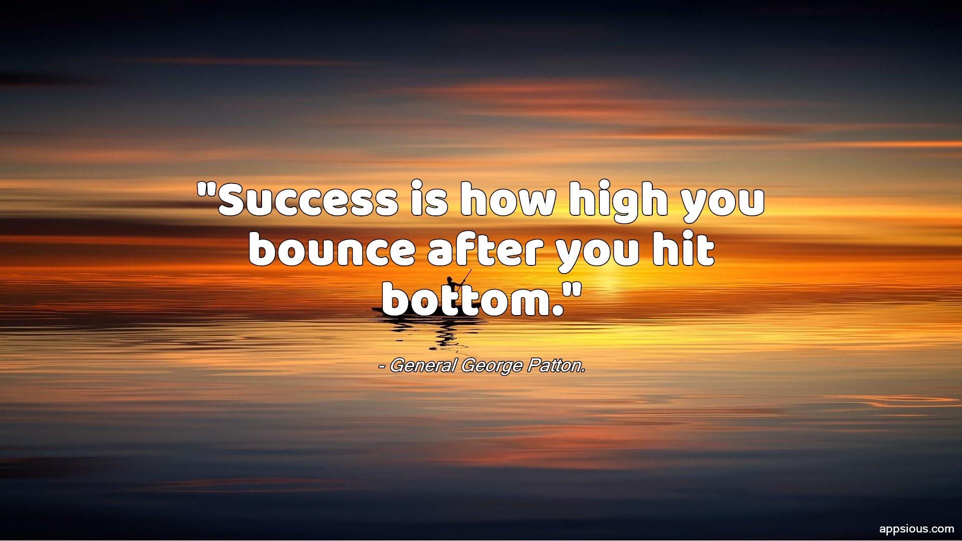 Success is how high you bounce after you hit bottom.