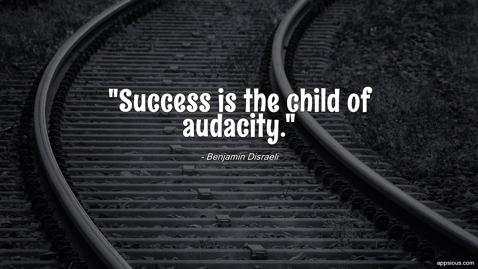 Success is the child of audacity.