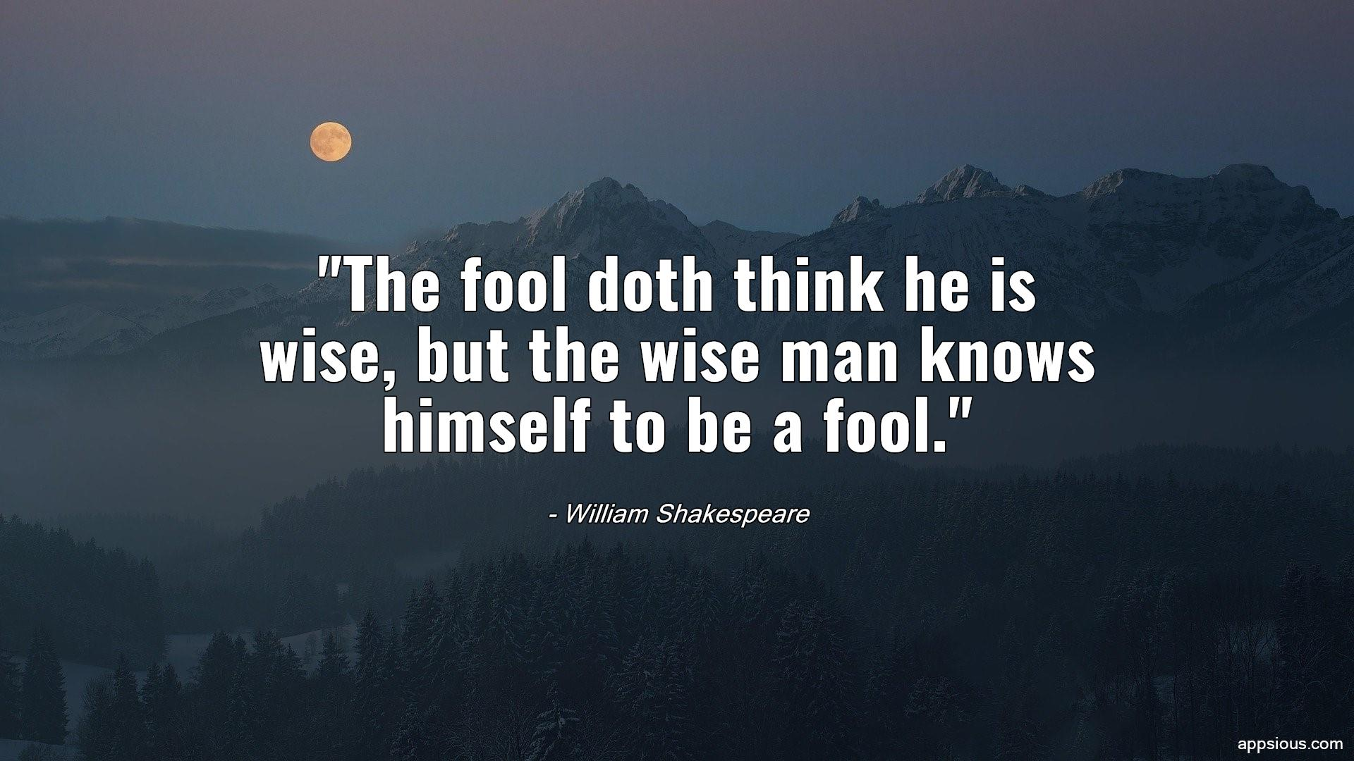 The fool doth think he is wise, but the wise man knows himself to be a fool.