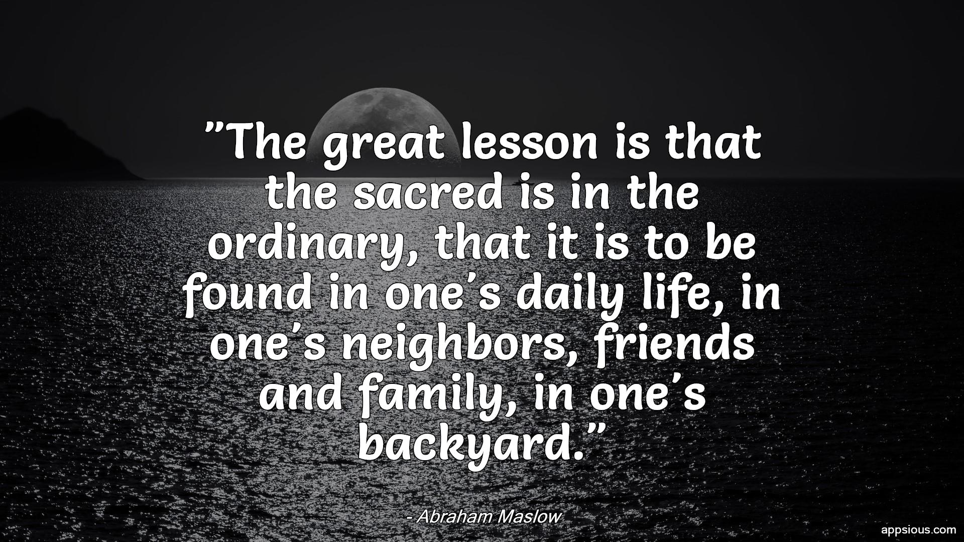 The great lesson is that the sacred is in the ordinary, that it is to be found in one's daily life, in one's neighbors, friends and family, in one's backyard.