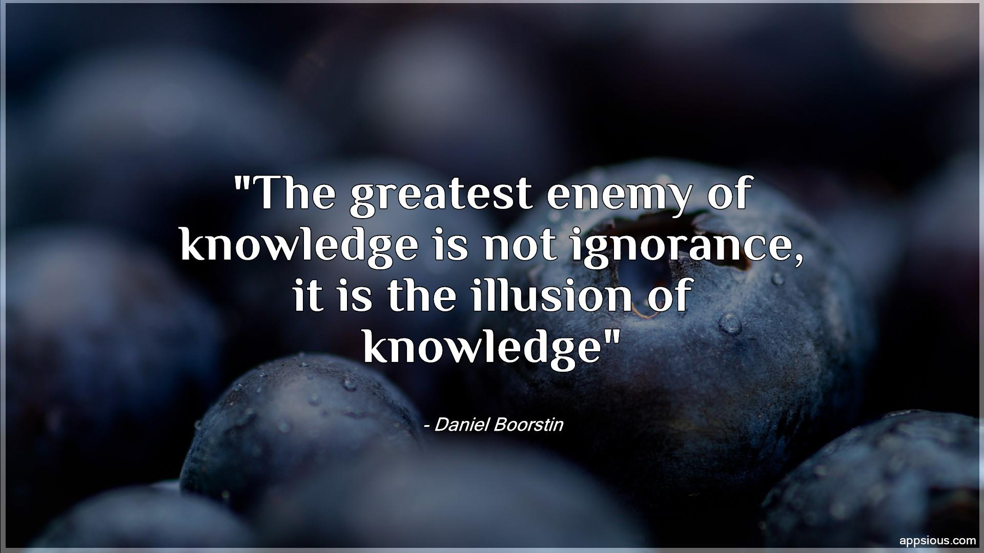 The greatest enemy of knowledge is not ignorance, it is the illusion of knowledge