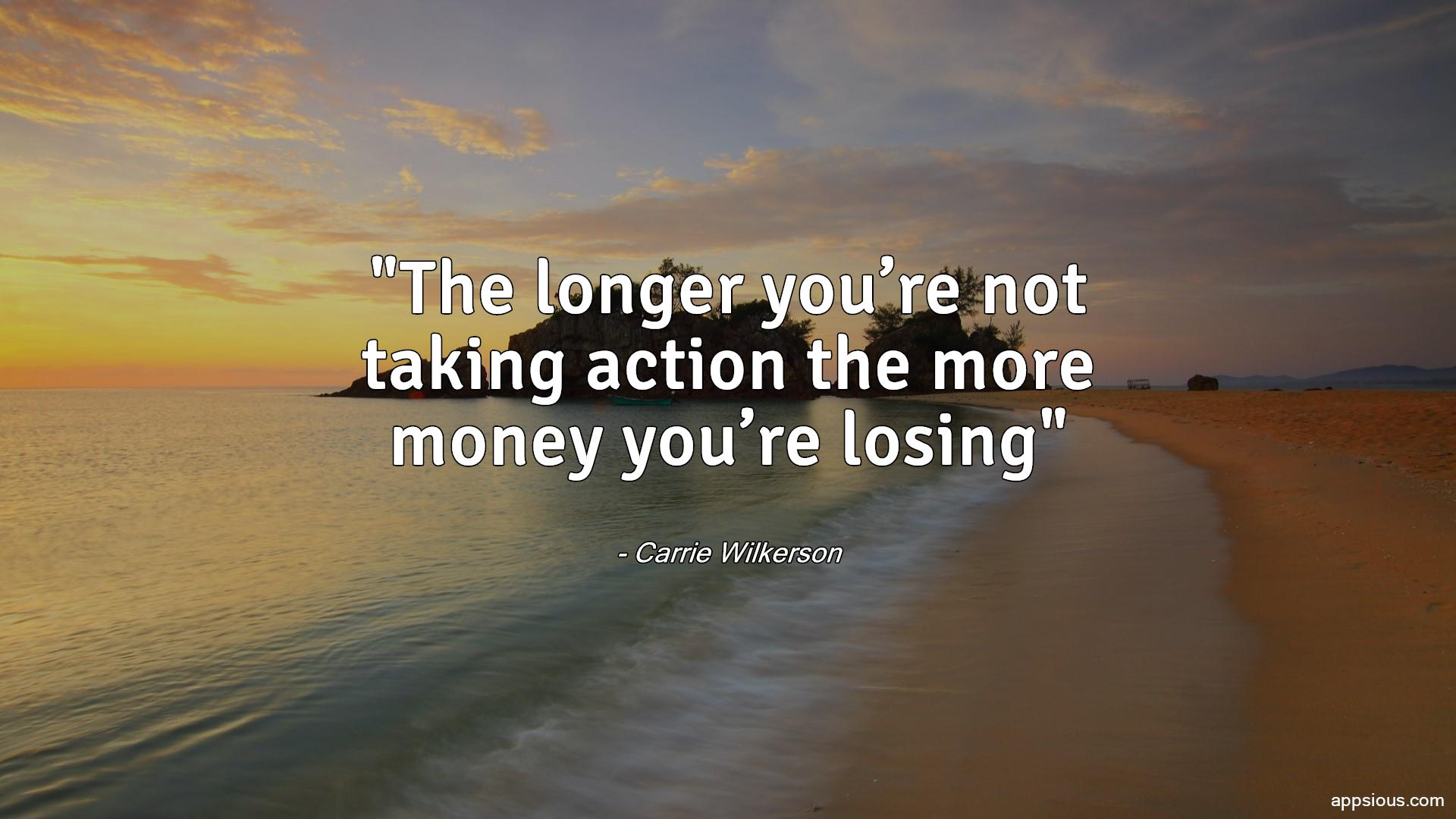 The longer you're not taking action the more money you're losing