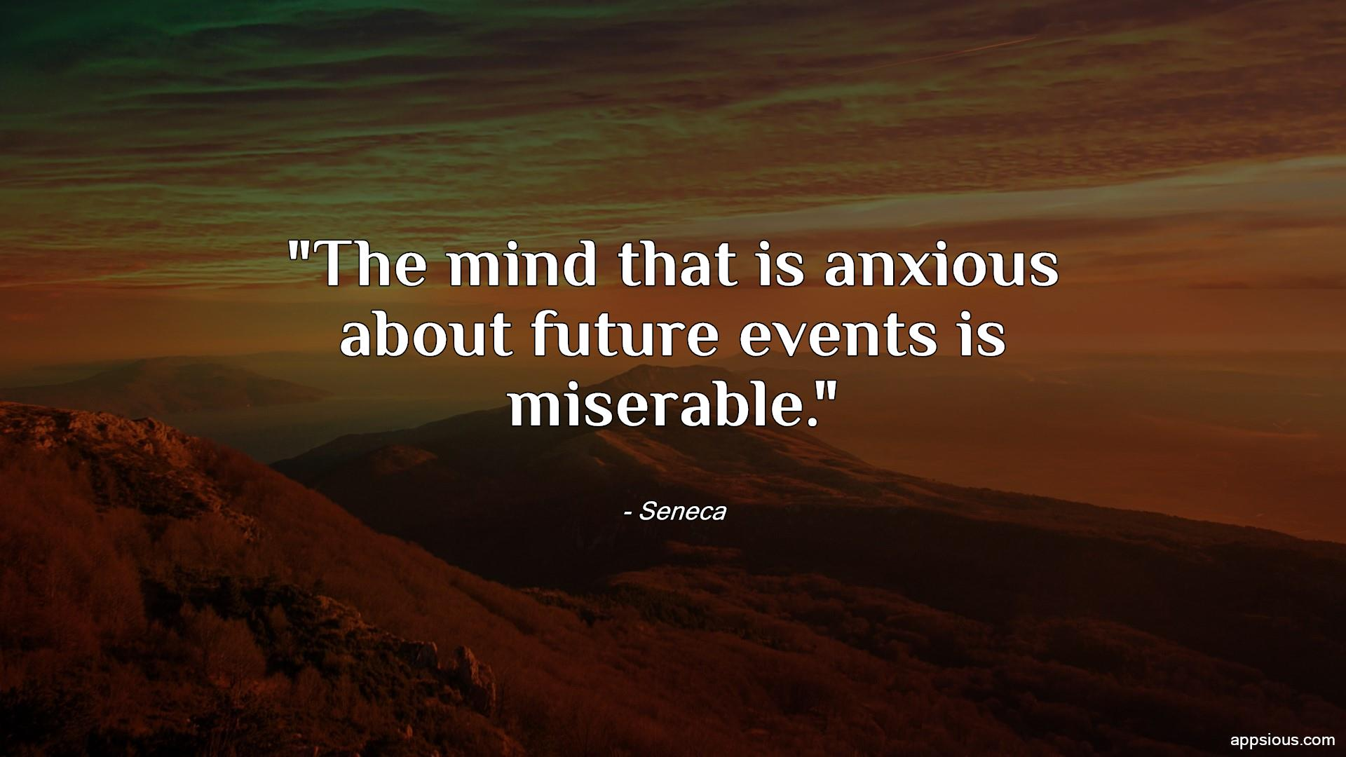The mind that is anxious about future events is miserable.