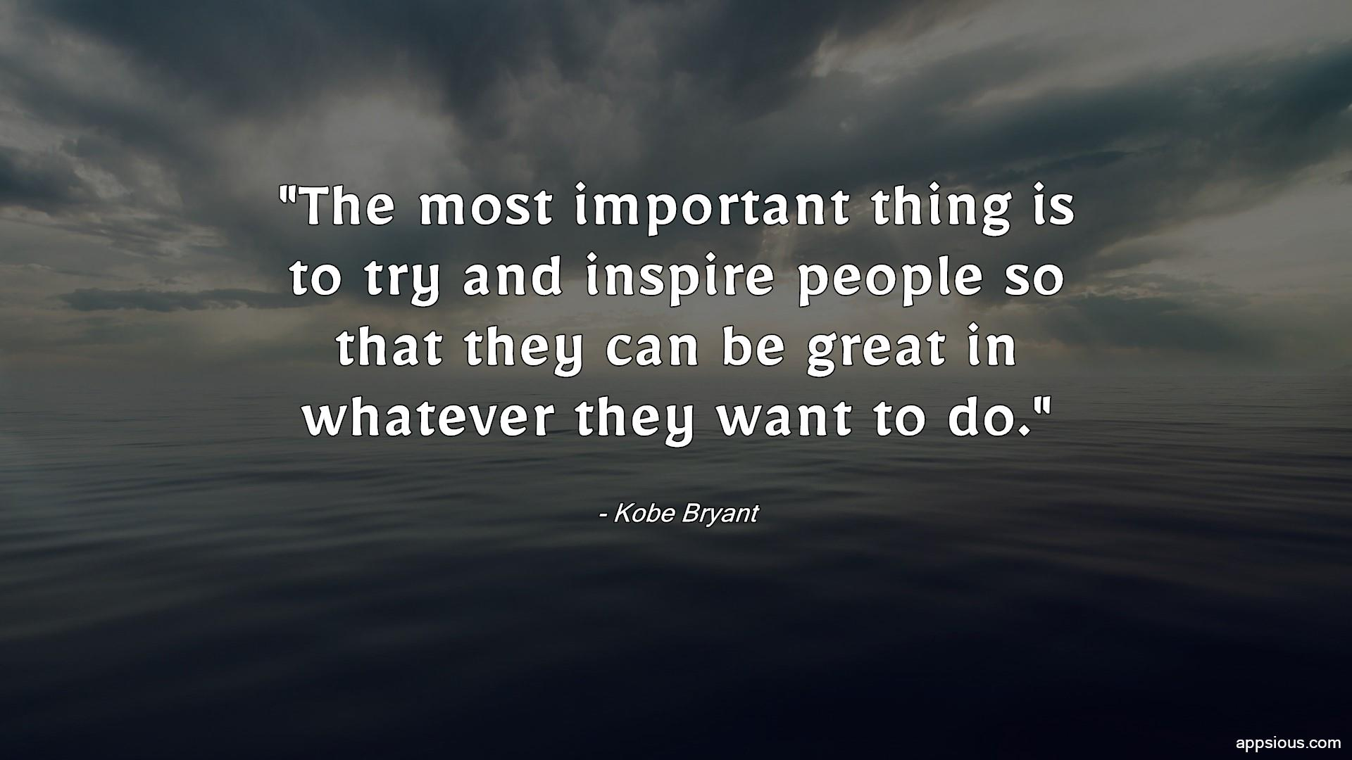 The most important thing is to try and inspire people so that they can be great in whatever they want to do.