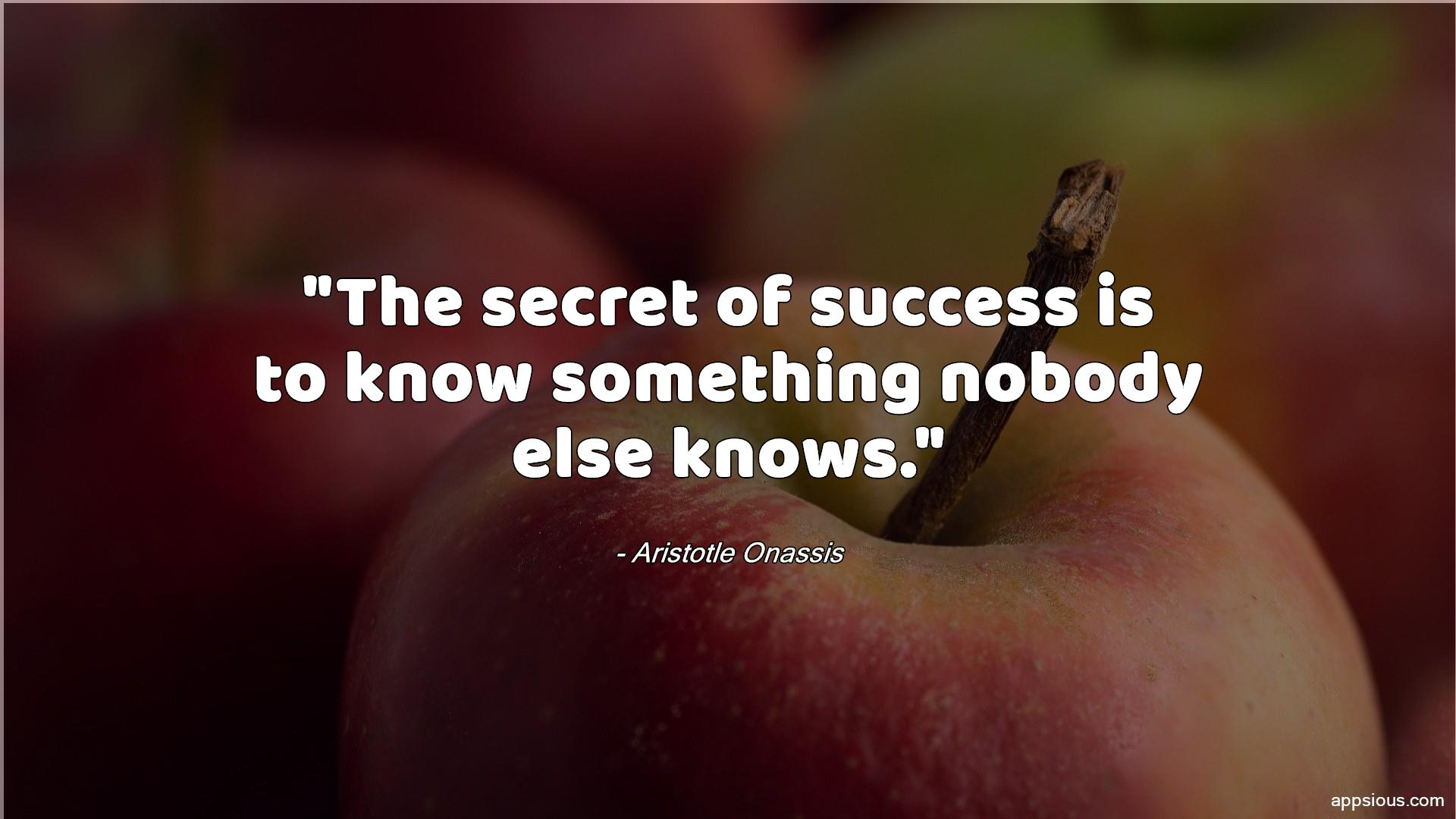 The secret of success is to know something nobody else knows.
