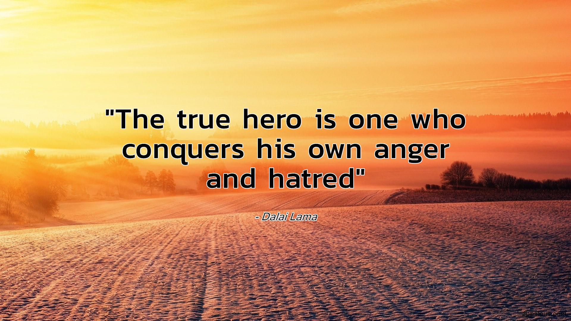 The true hero is one who conquers his own anger and hatred