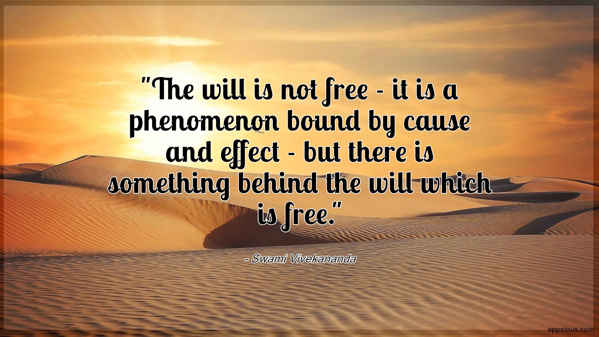 The will is not free - it is a phenomenon bound by cause and effect - but there is something behind the will which is free.