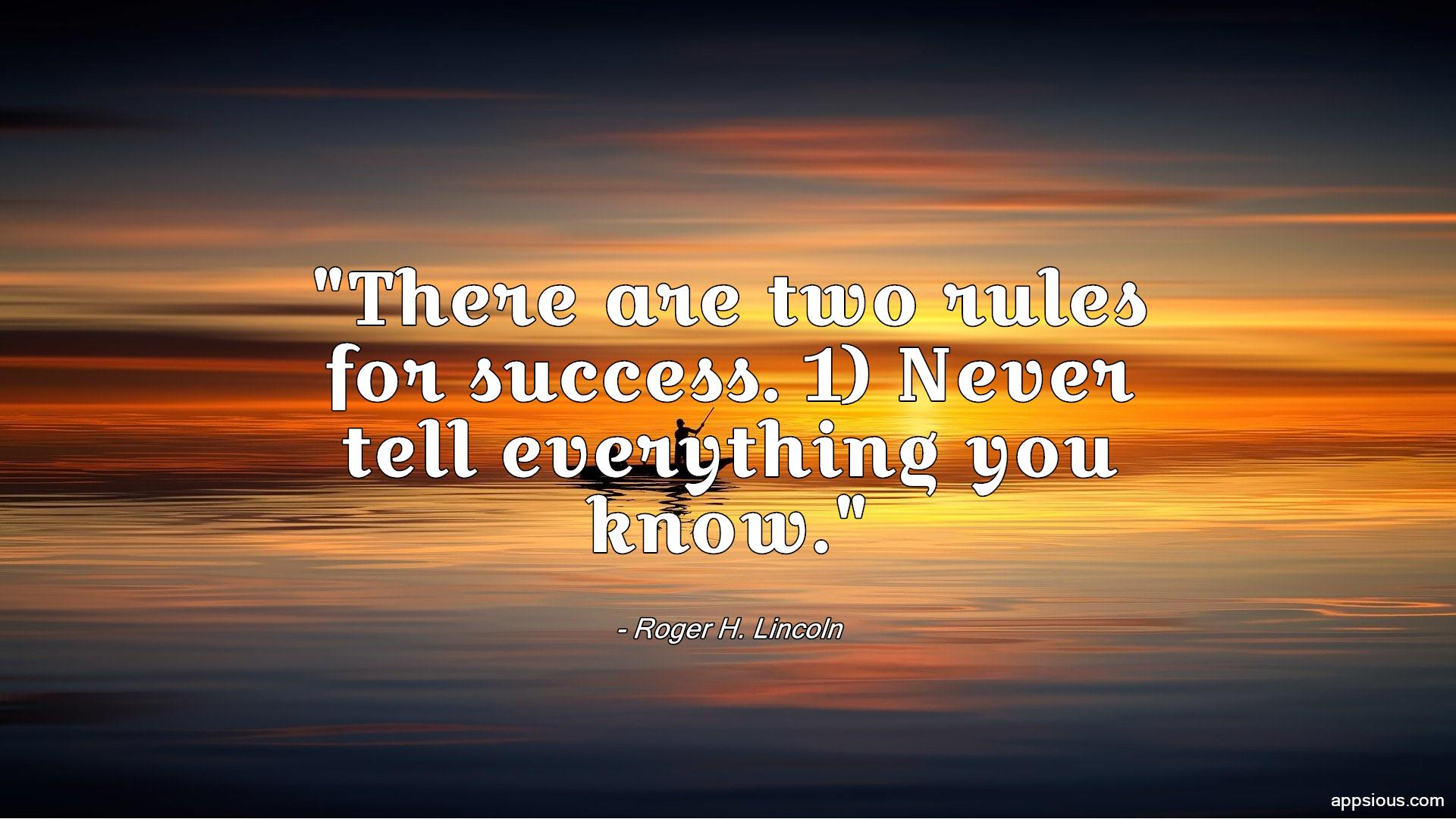 There are two rules for success. 1) Never tell everything you know.
