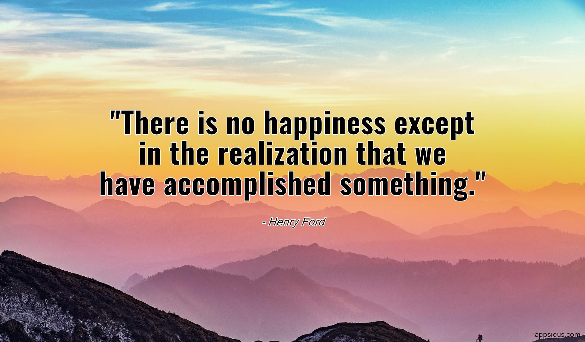 There is no happiness except in the realization that we have accomplished something.
