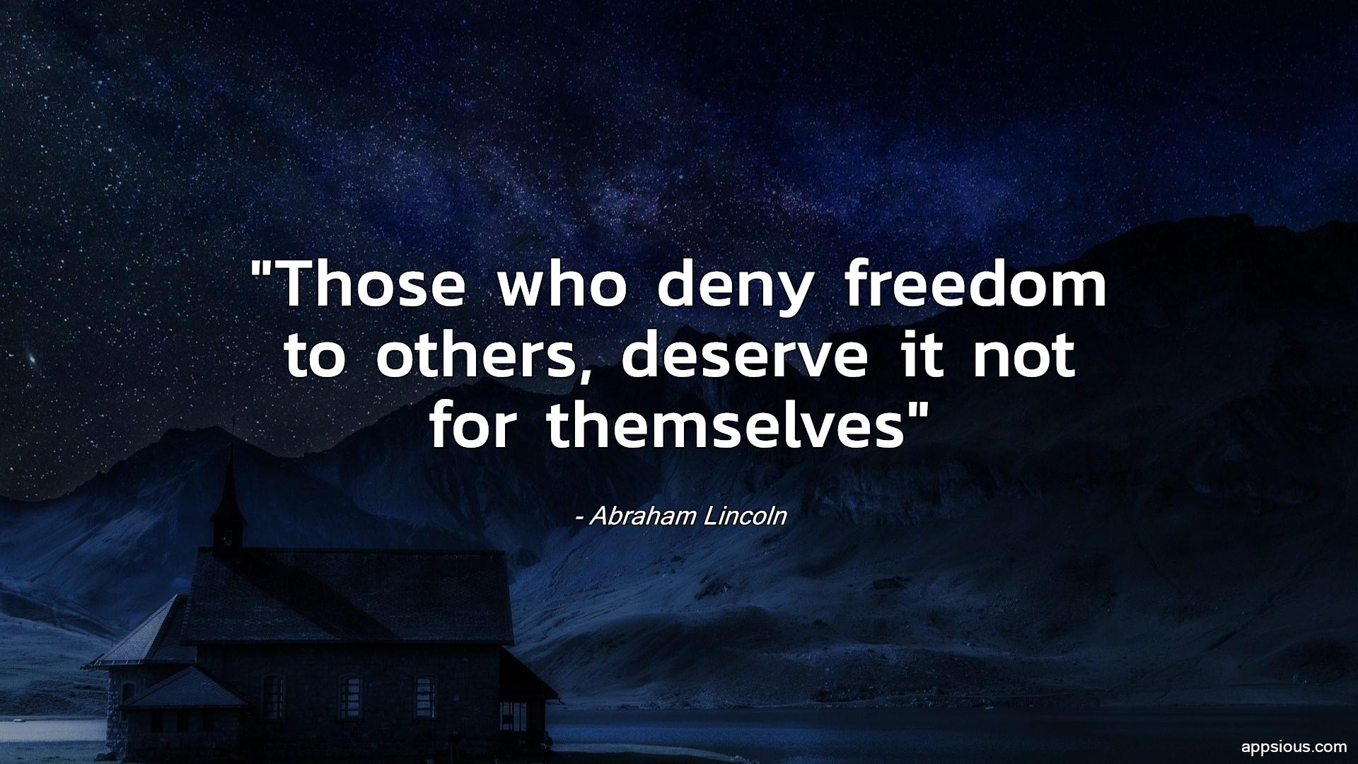 Those who deny freedom to others, deserve it not for themselves