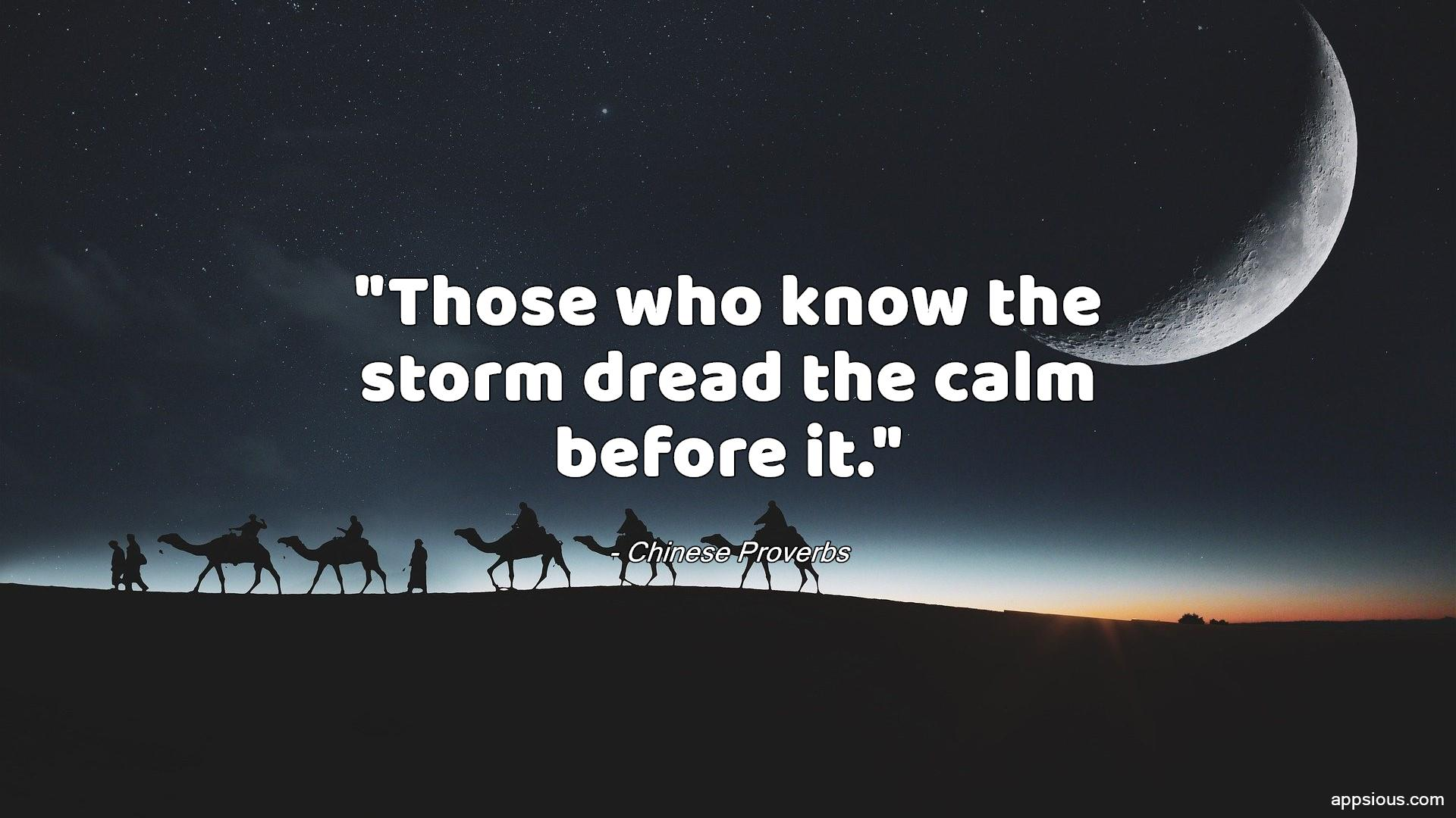 Those who know the storm dread the calm before it.