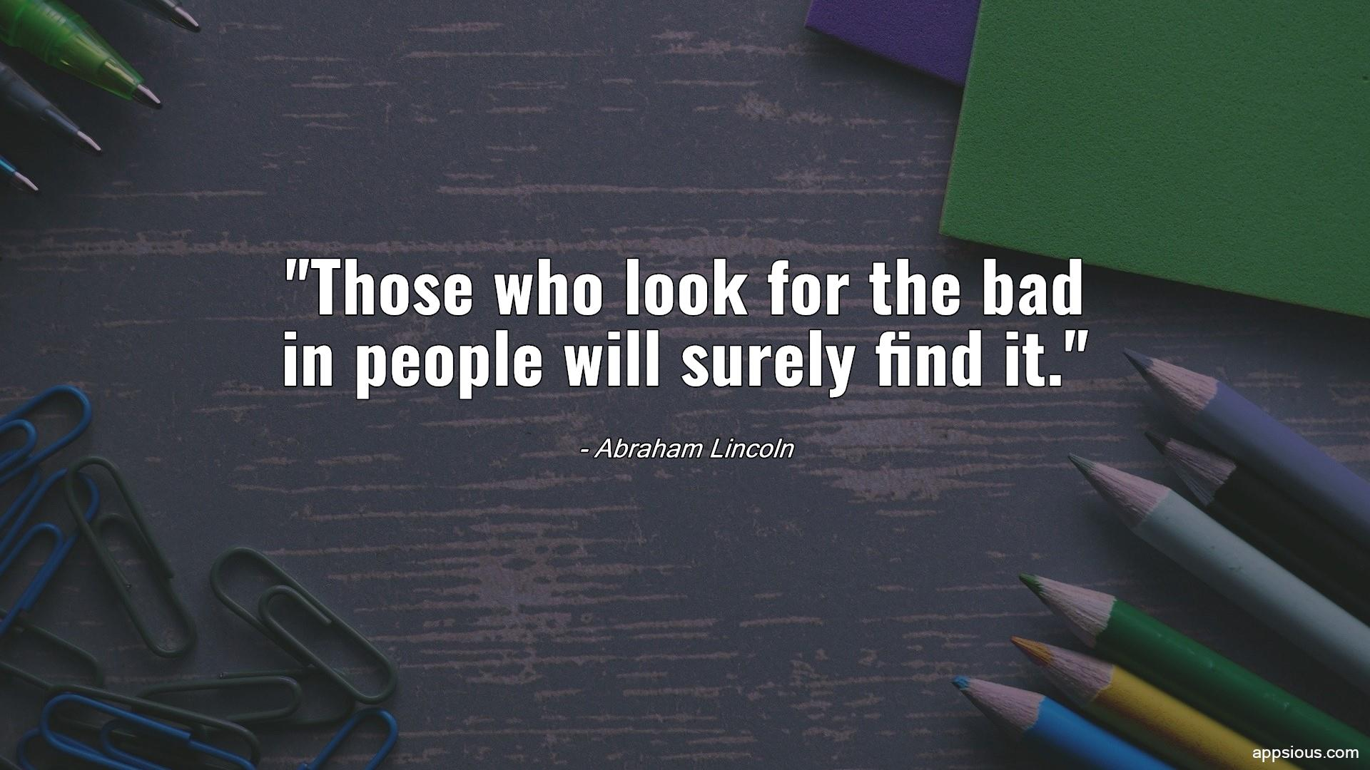 Those who look for the bad in people will surely find it.