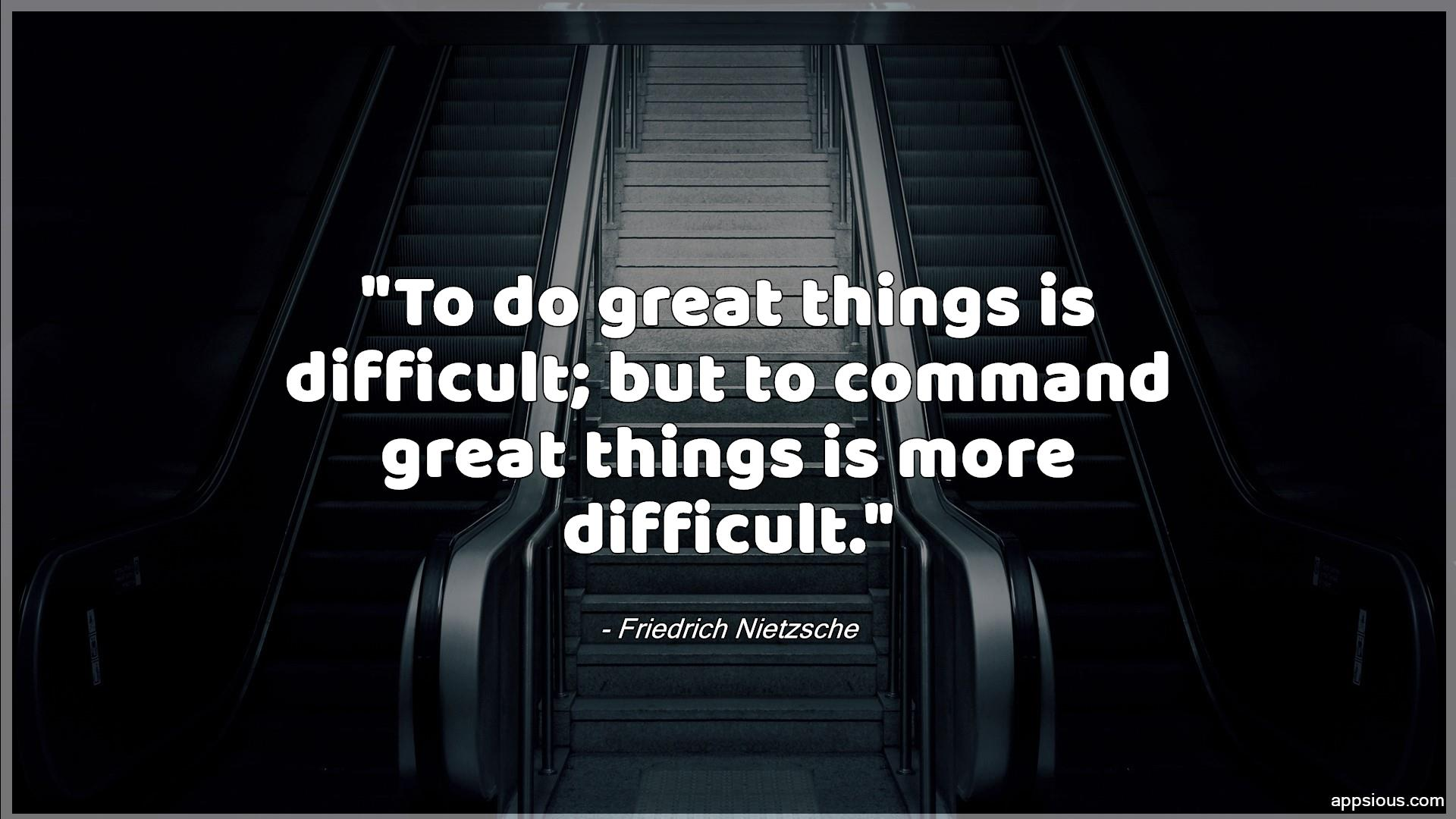 To do great things is difficult; but to command great things is more difficult.