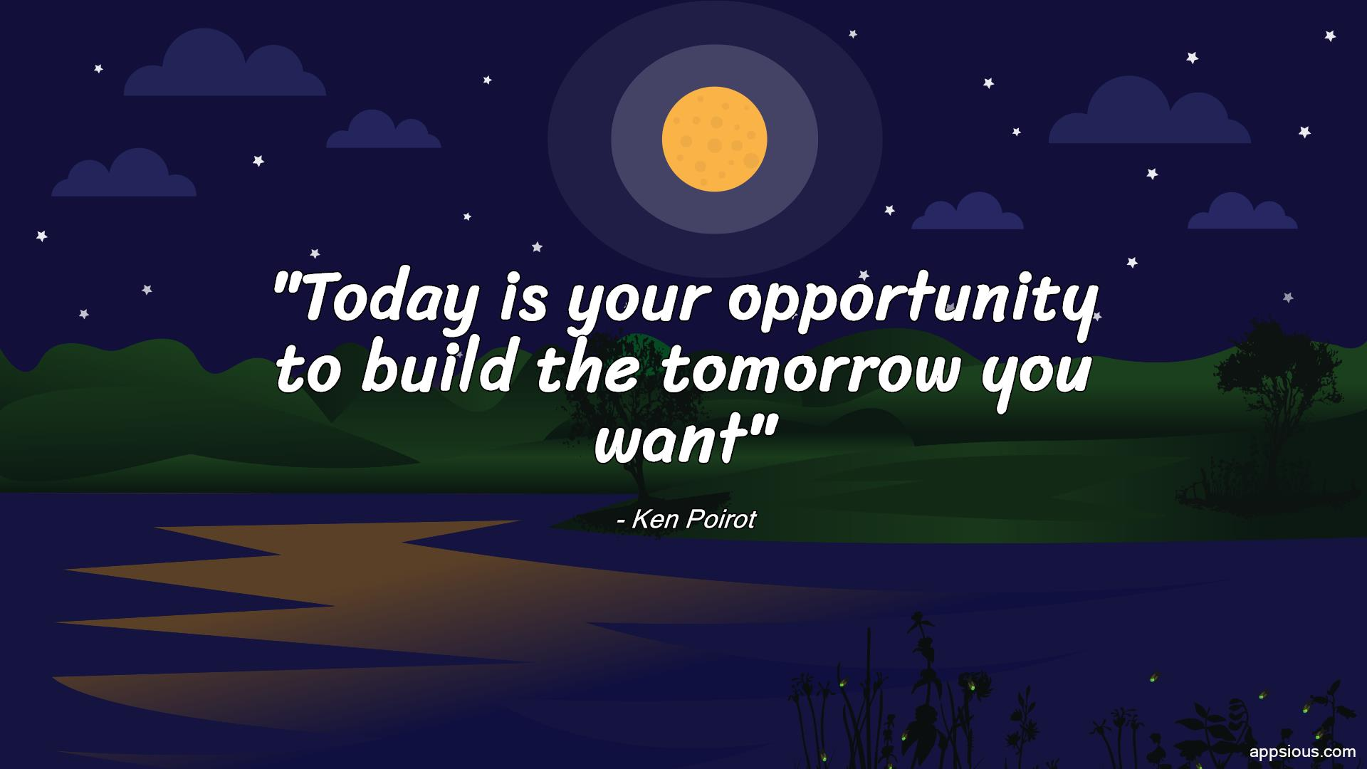 Today is your opportunity to build the tomorrow you want