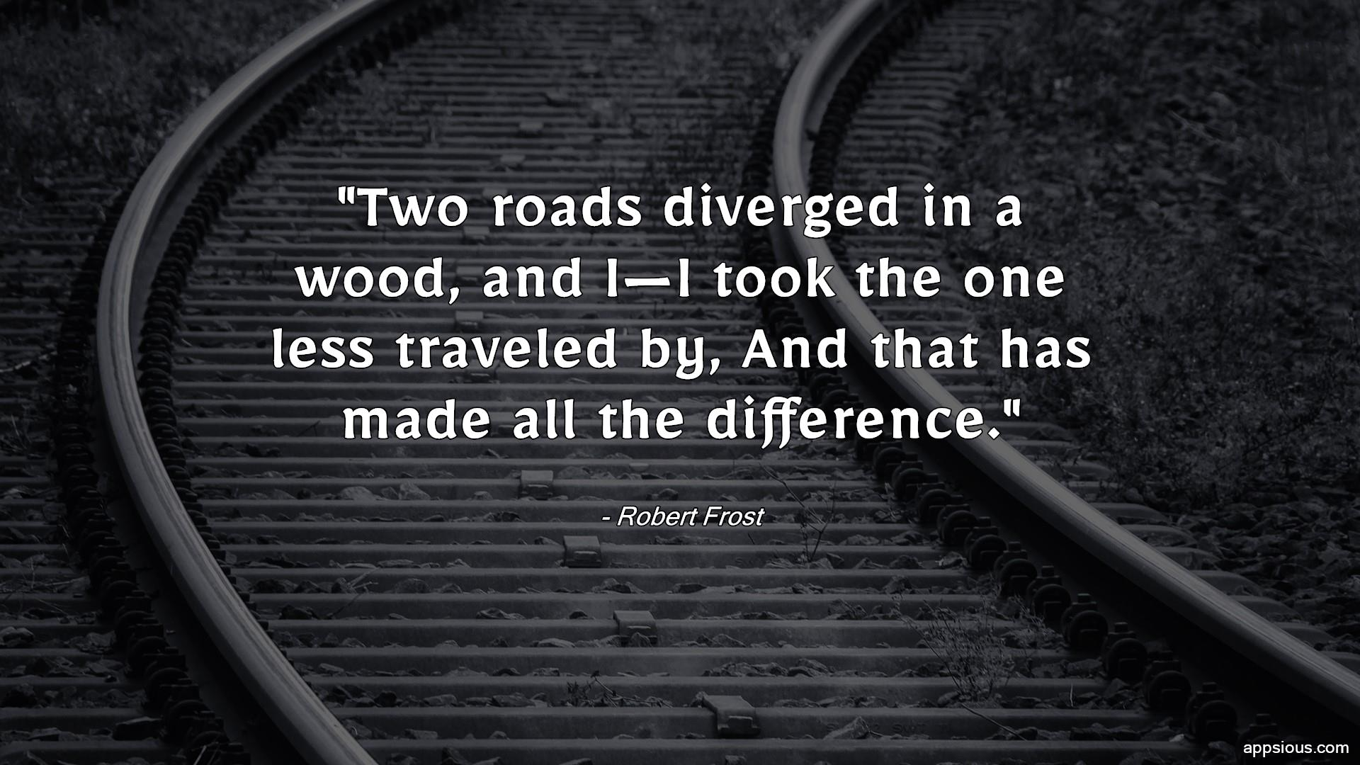 Two roads diverged in a wood, and I—I took the one less traveled by, And that has made all the difference.